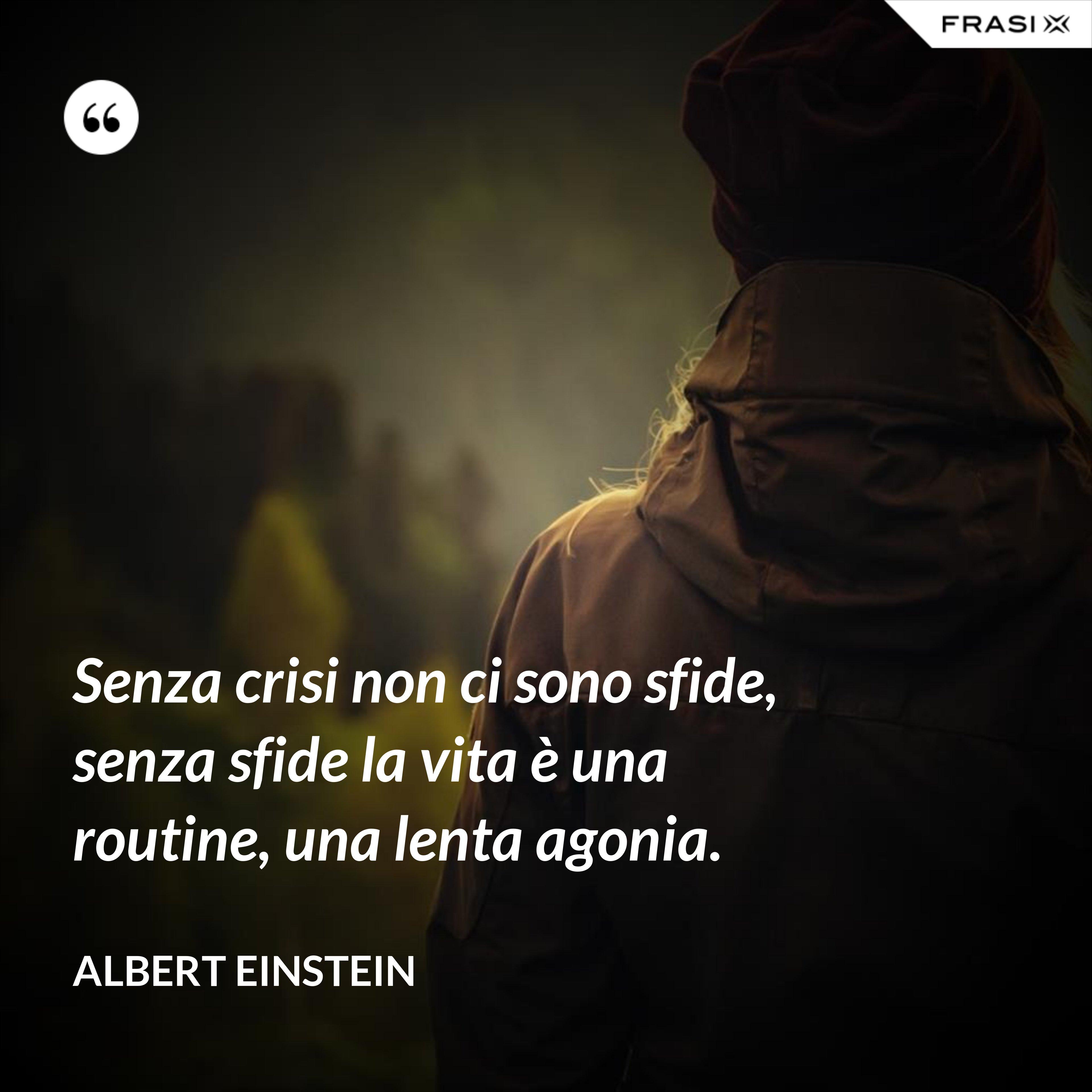Senza crisi non ci sono sfide, senza sfide la vita è una routine, una lenta agonia. - Albert Einstein