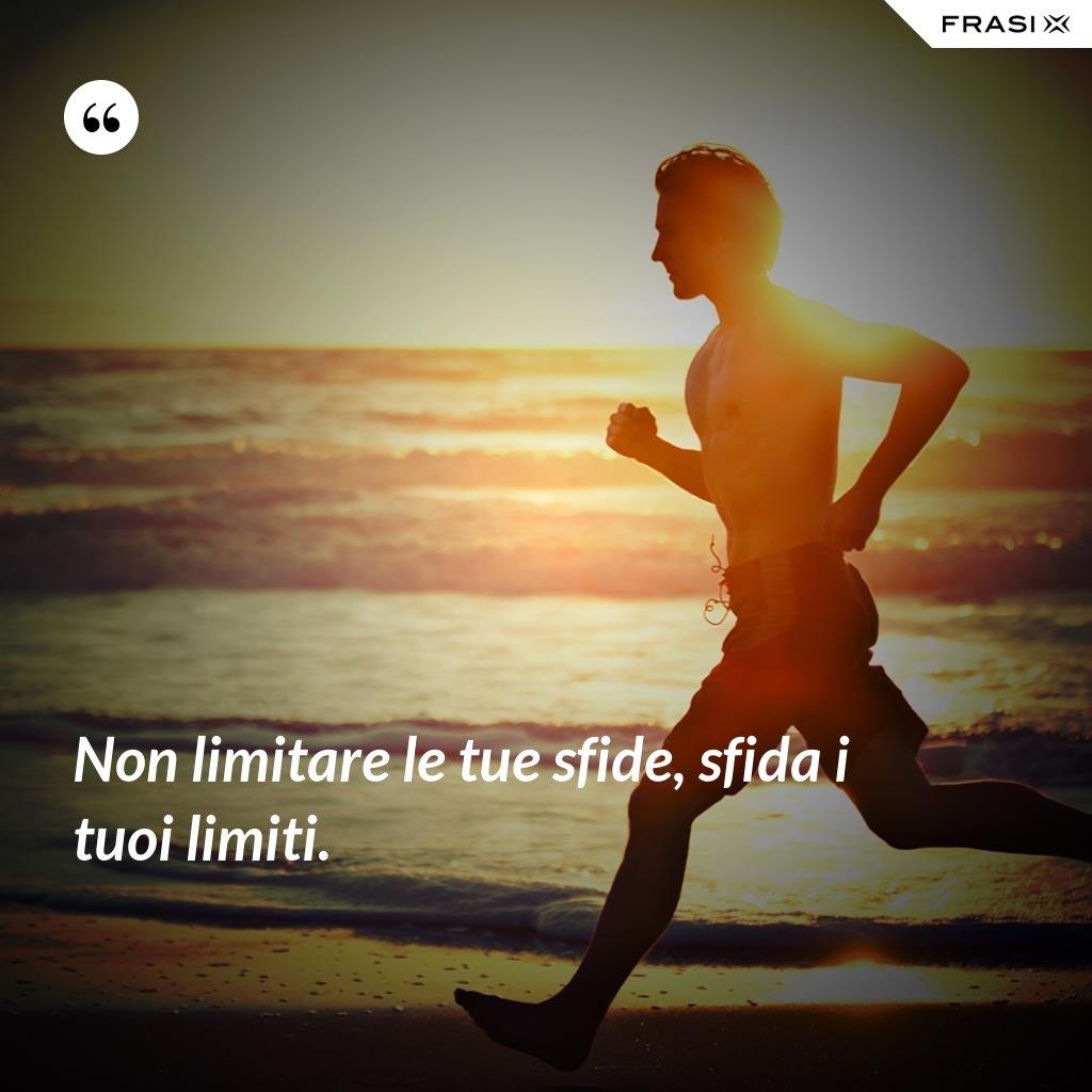 Non limitare le tue sfide, sfida i tuoi limiti. - Anonimo