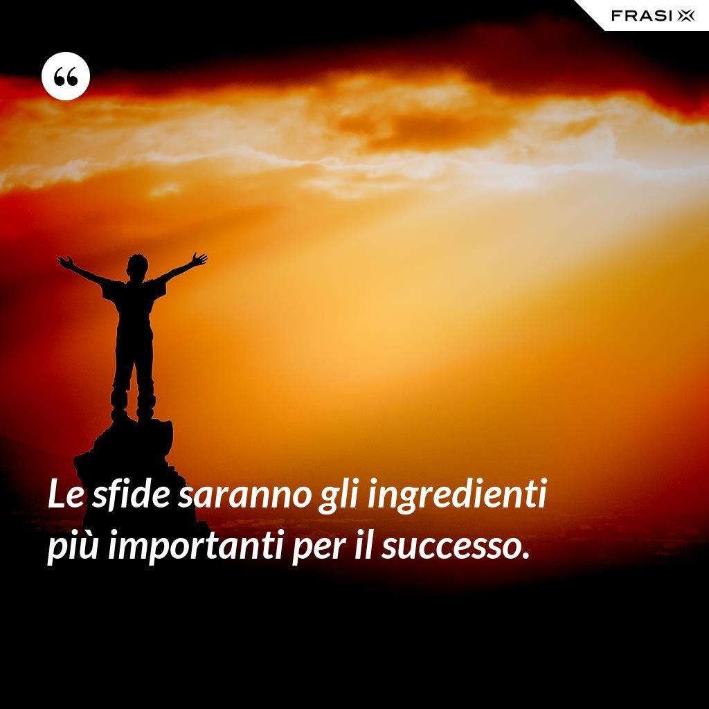 Le sfide saranno gli ingredienti più importanti per il successo. - Anonimo