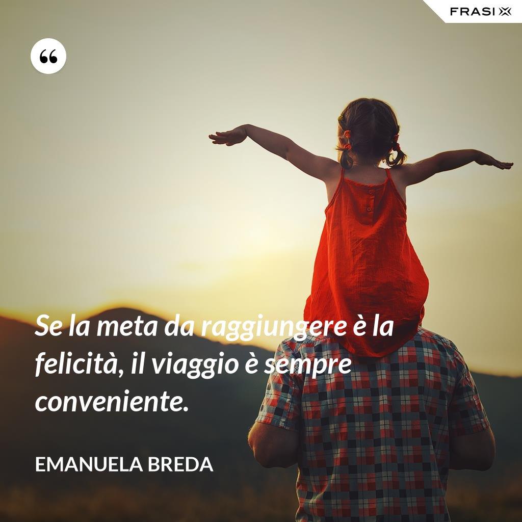 Se la meta da raggiungere è la felicità, il viaggio è sempre conveniente. - Emanuela Breda