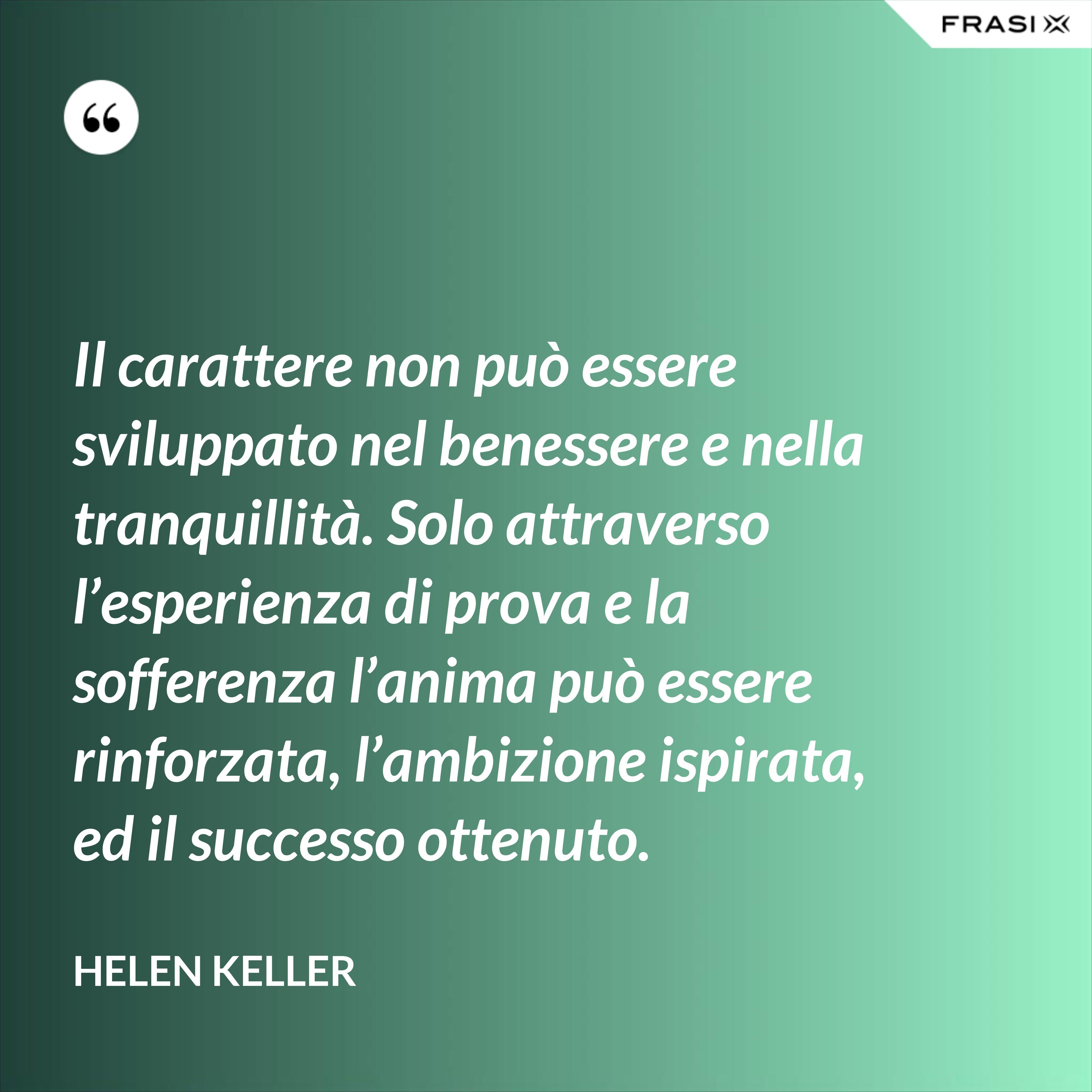 Il carattere non può essere sviluppato nel benessere e nella tranquillità. Solo attraverso l'esperienza di prova e la sofferenza l'anima può essere rinforzata, l'ambizione ispirata, ed il successo ottenuto. - Helen Keller