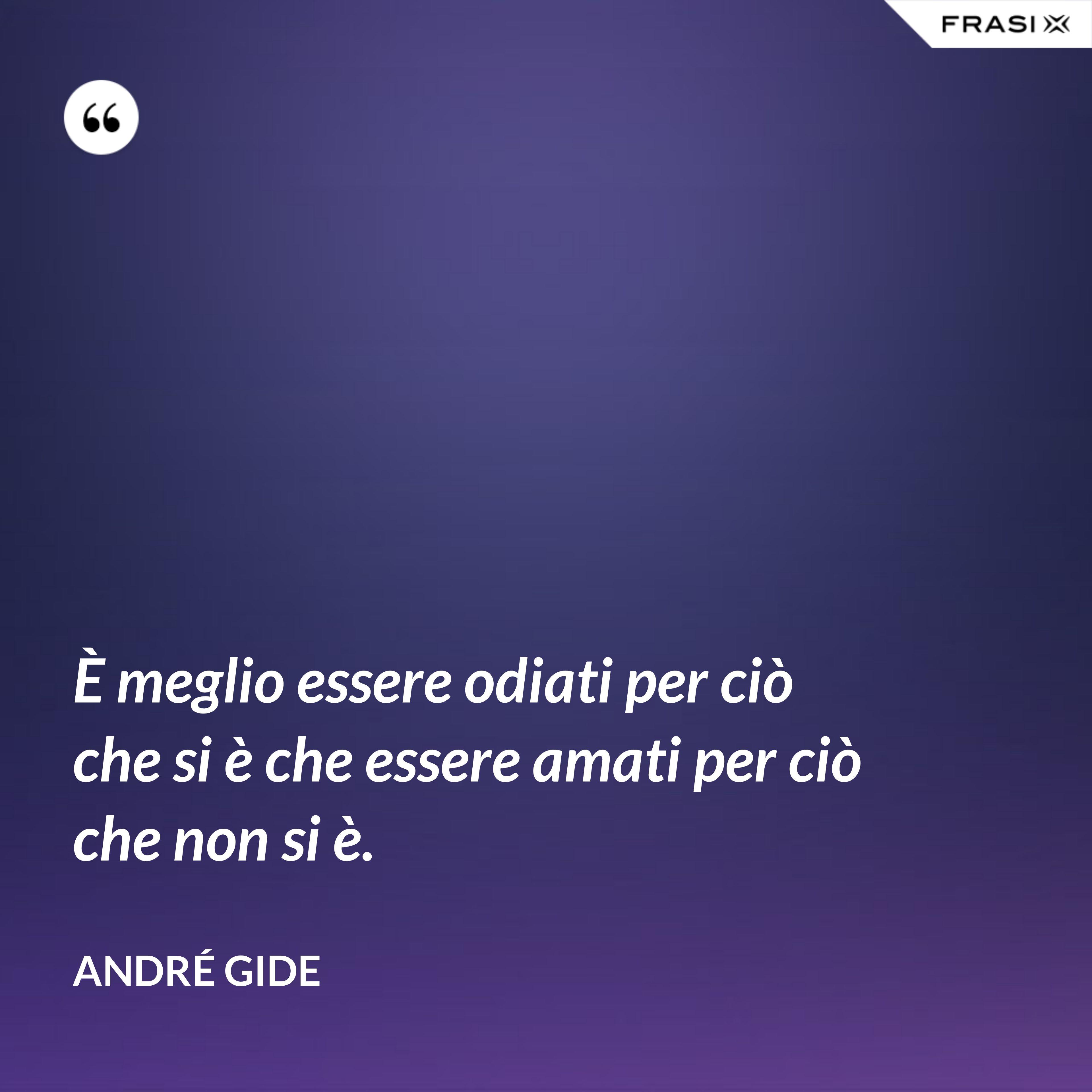 È meglio essere odiati per ciò che si è che essere amati per ciò che non si è. - André Gide