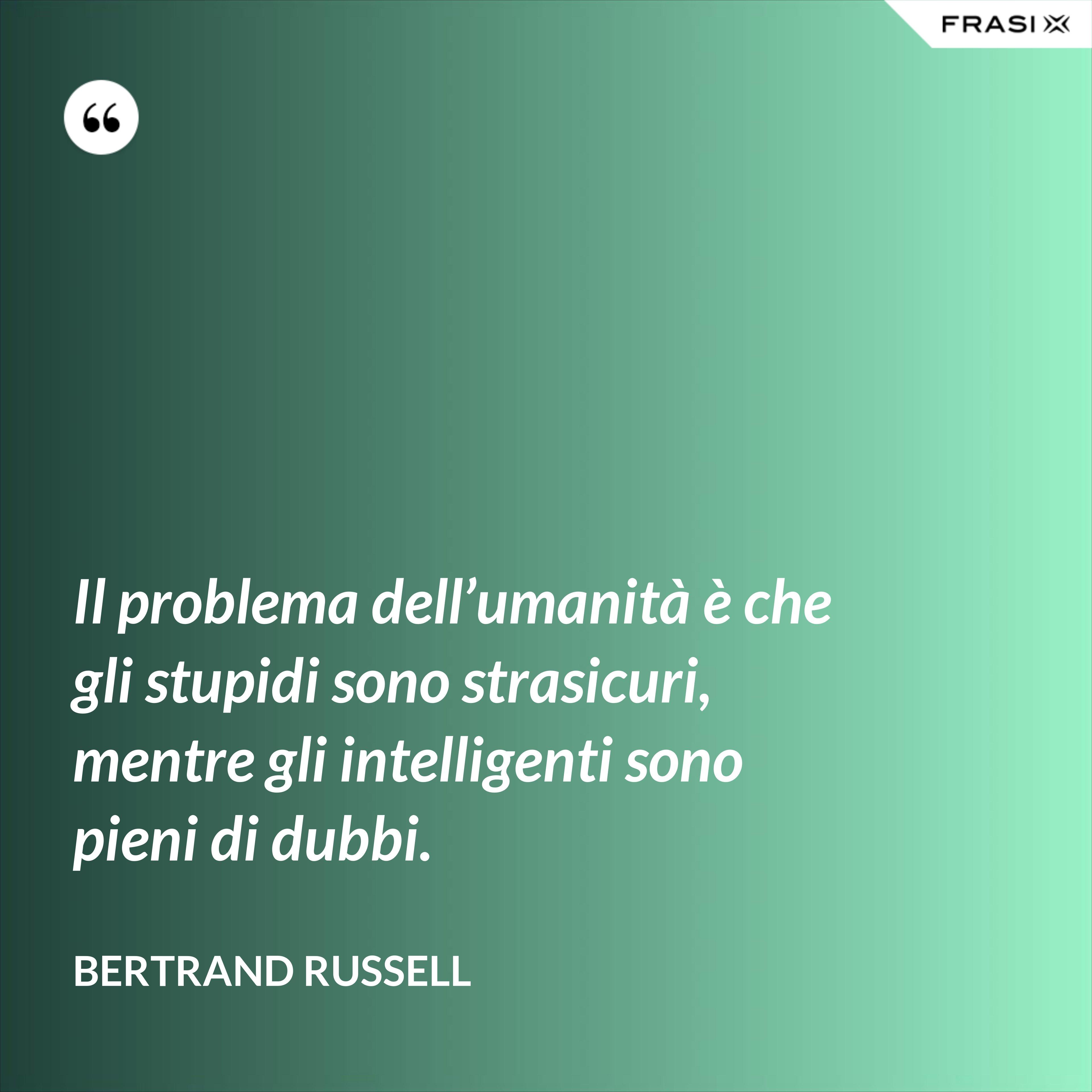Il problema dell'umanità è che gli stupidi sono strasicuri, mentre gli intelligenti sono pieni di dubbi. - Bertrand Russell