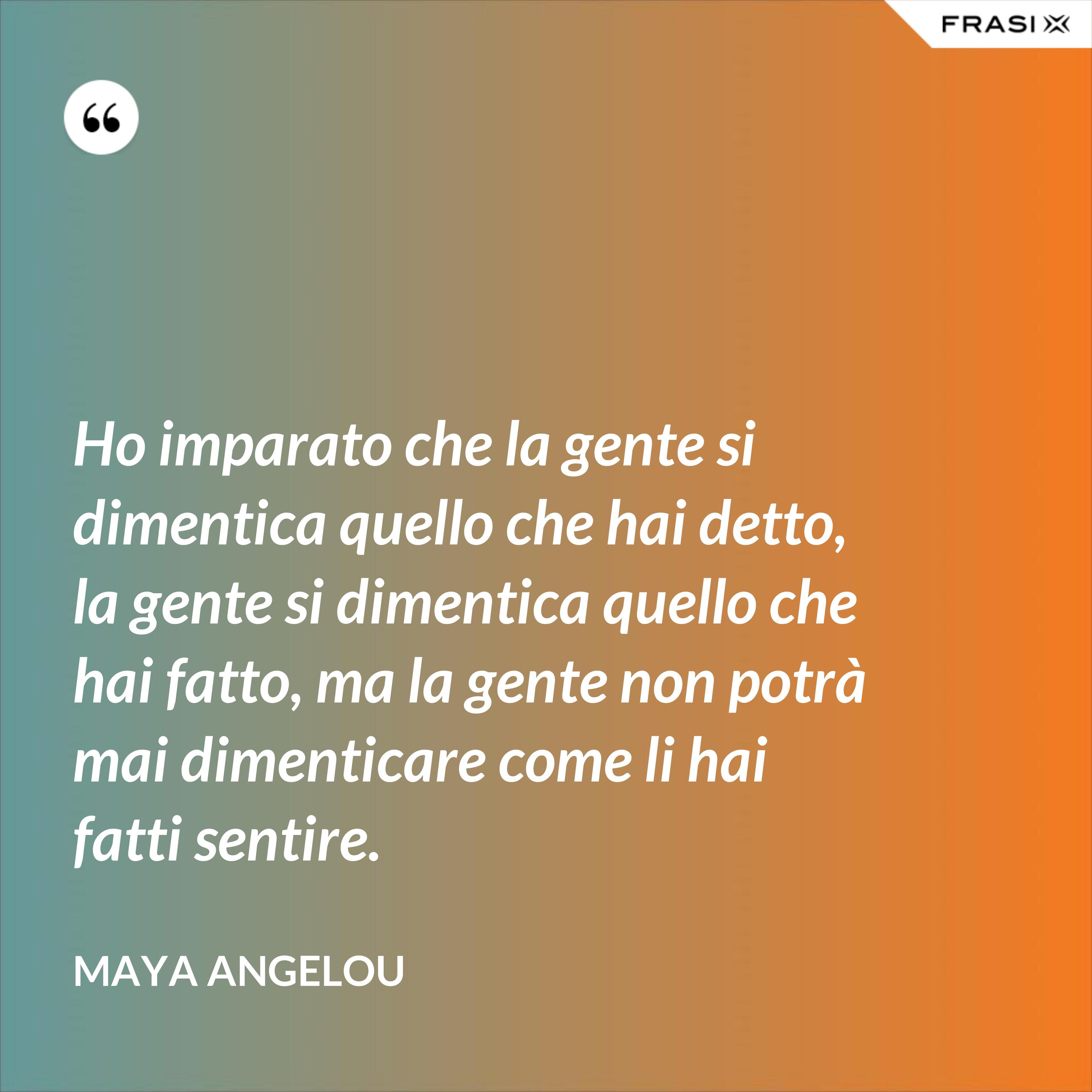 Ho imparato che la gente si dimentica quello che hai detto, la gente si dimentica quello che hai fatto, ma la gente non potrà mai dimenticare come li hai fatti sentire. - Maya Angelou