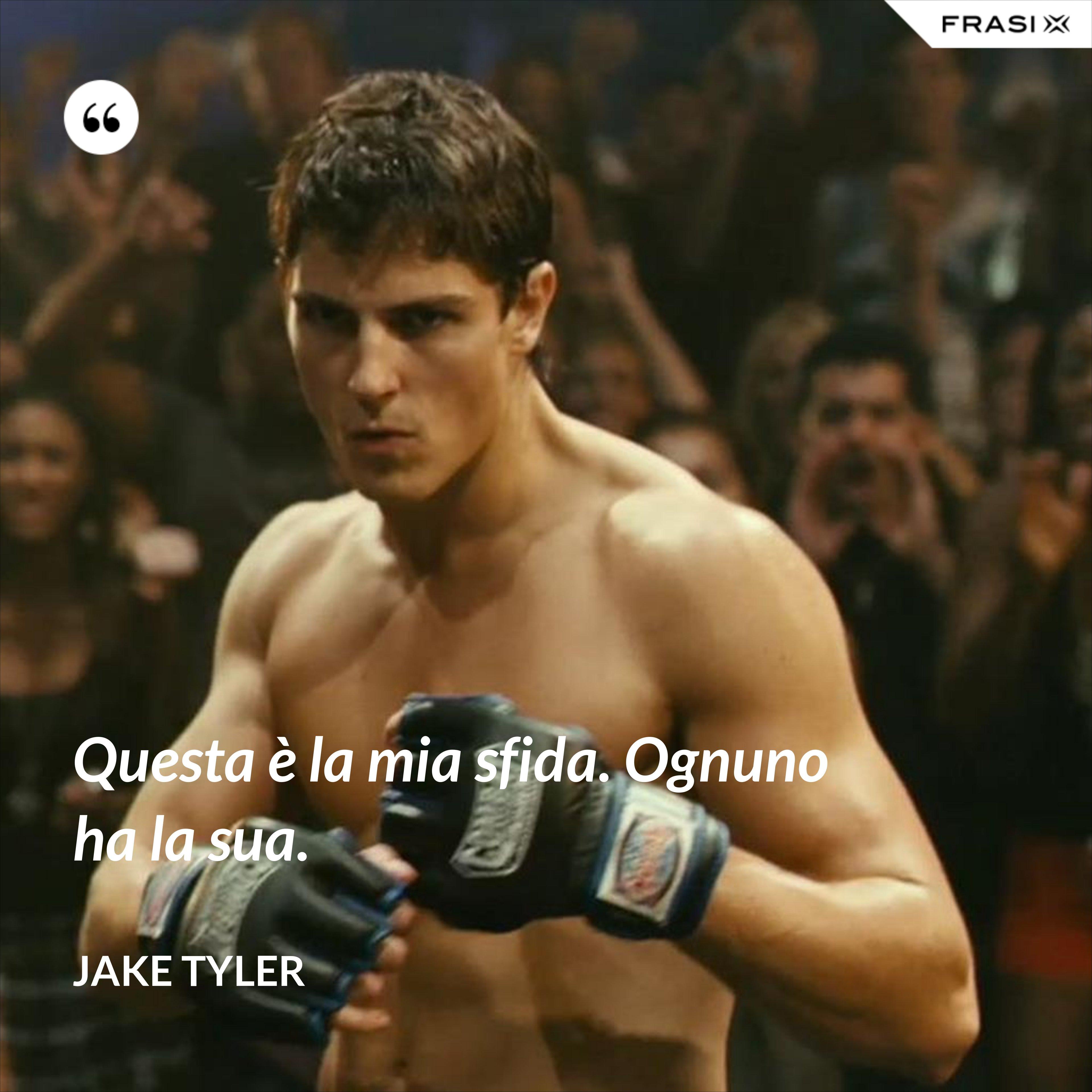 Questa è la mia sfida. Ognuno ha la sua. - Jake Tyler