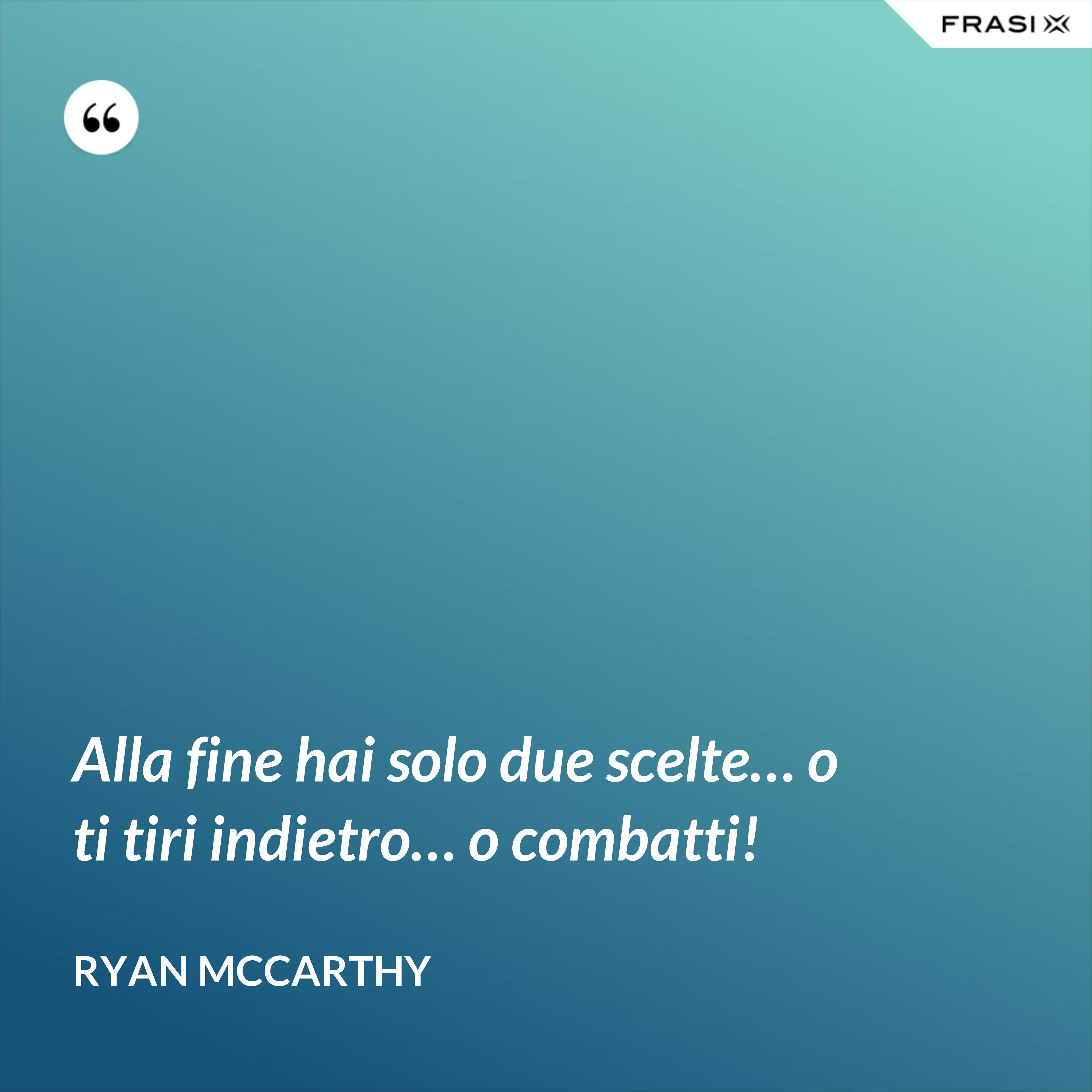 Alla fine hai solo due scelte… o ti tiri indietro… o combatti! - Ryan McCarthy