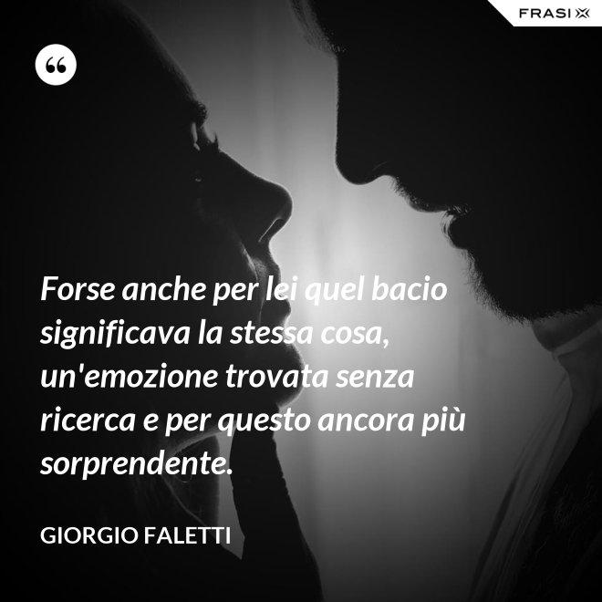 Forse anche per lei quel bacio significava la stessa cosa, un'emozione trovata senza ricerca e per questo ancora più sorprendente. - Giorgio Faletti