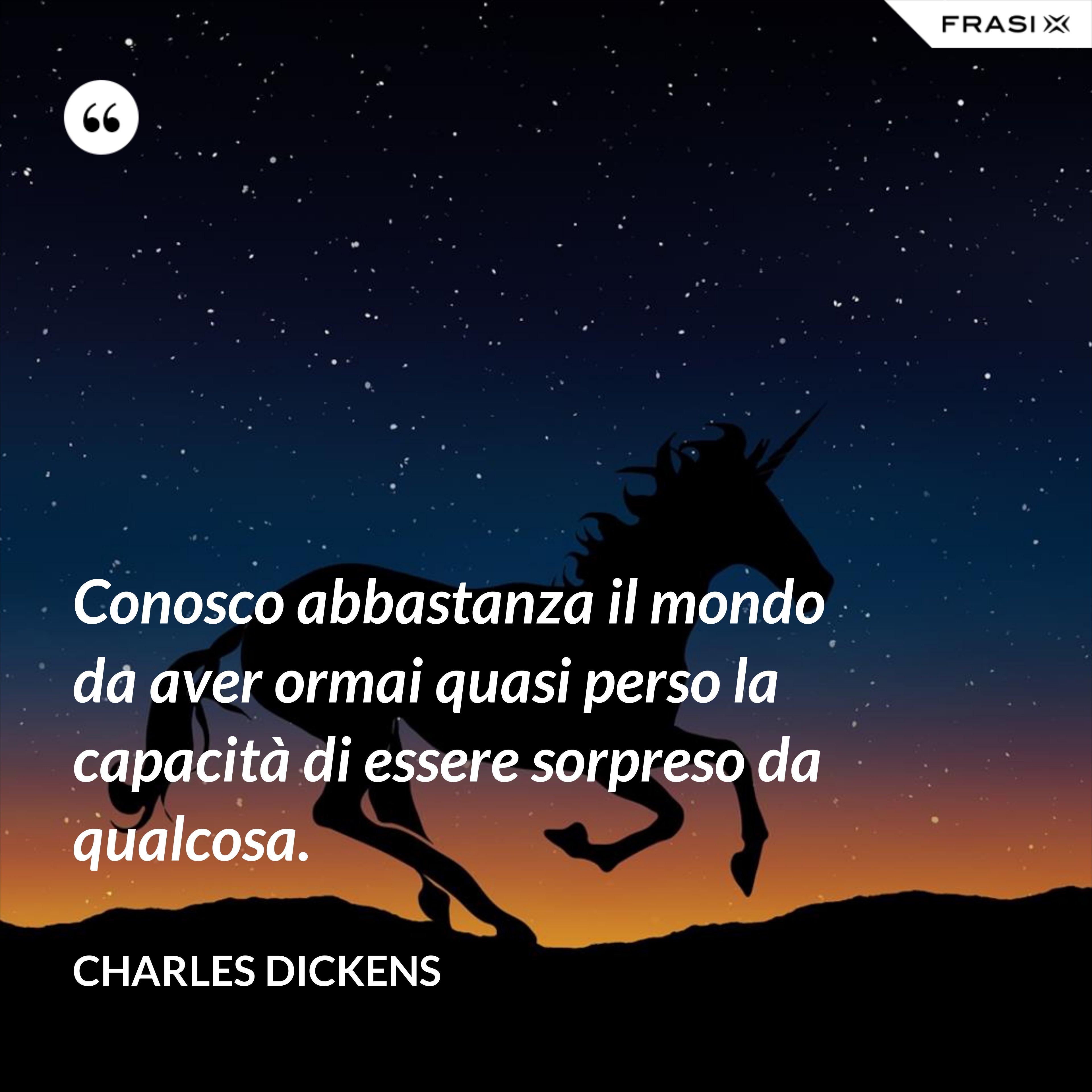 Conosco abbastanza il mondo da aver ormai quasi perso la capacità di essere sorpreso da qualcosa. - Charles Dickens