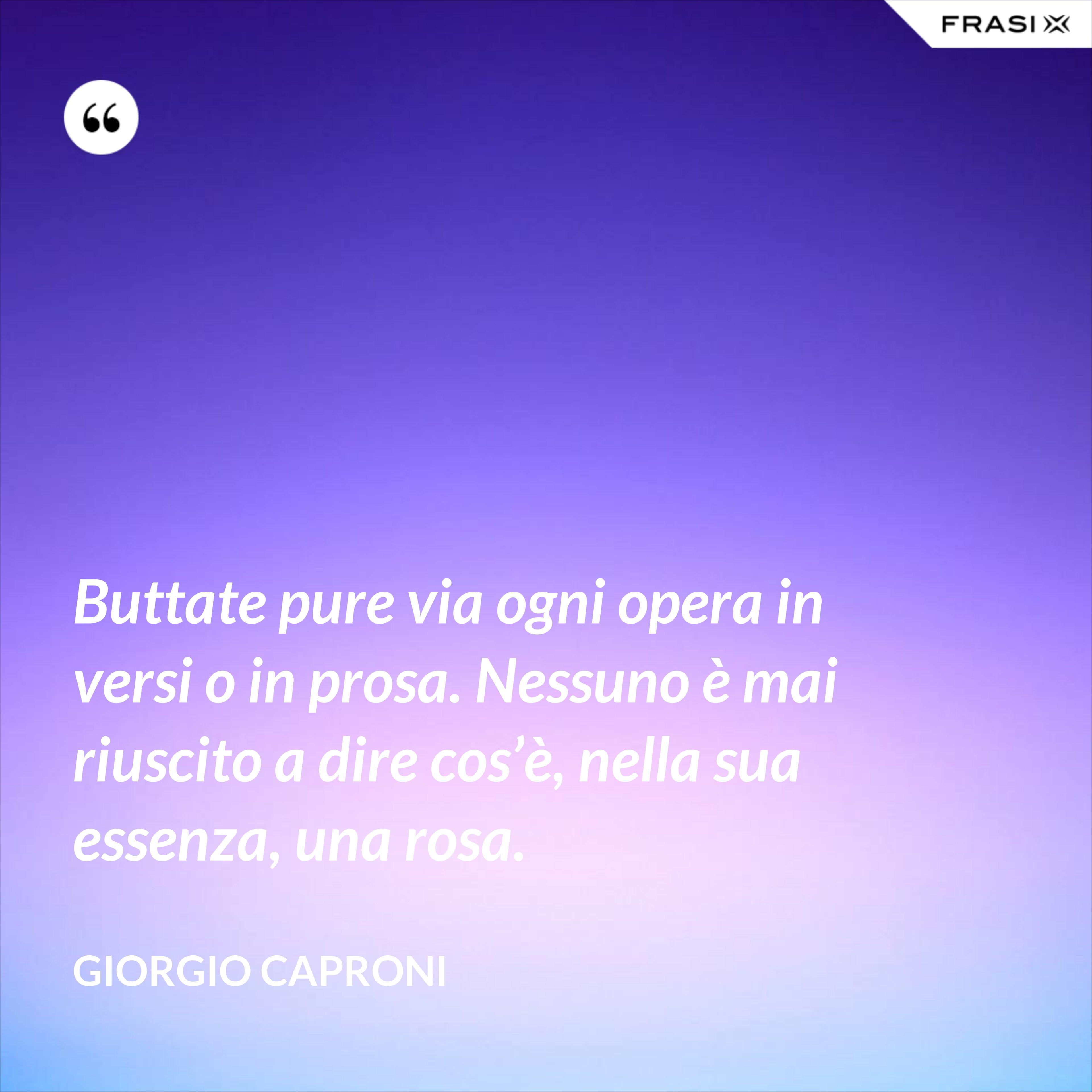 Buttate pure via ogni opera in versi o in prosa. Nessuno è mai riuscito a dire cos'è, nella sua essenza, una rosa. - Giorgio Caproni