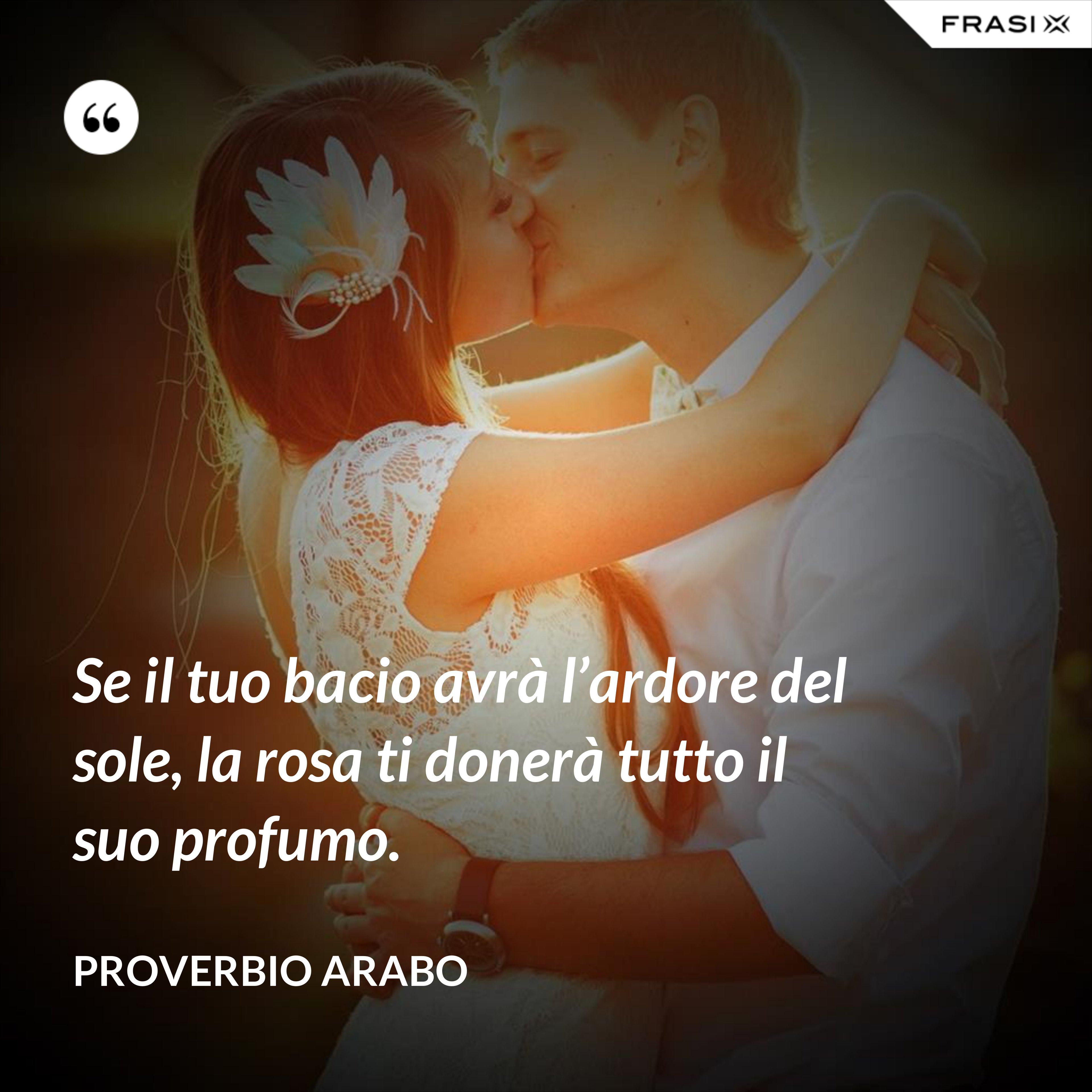 Se il tuo bacio avrà l'ardore del sole, la rosa ti donerà tutto il suo profumo. - Proverbio arabo