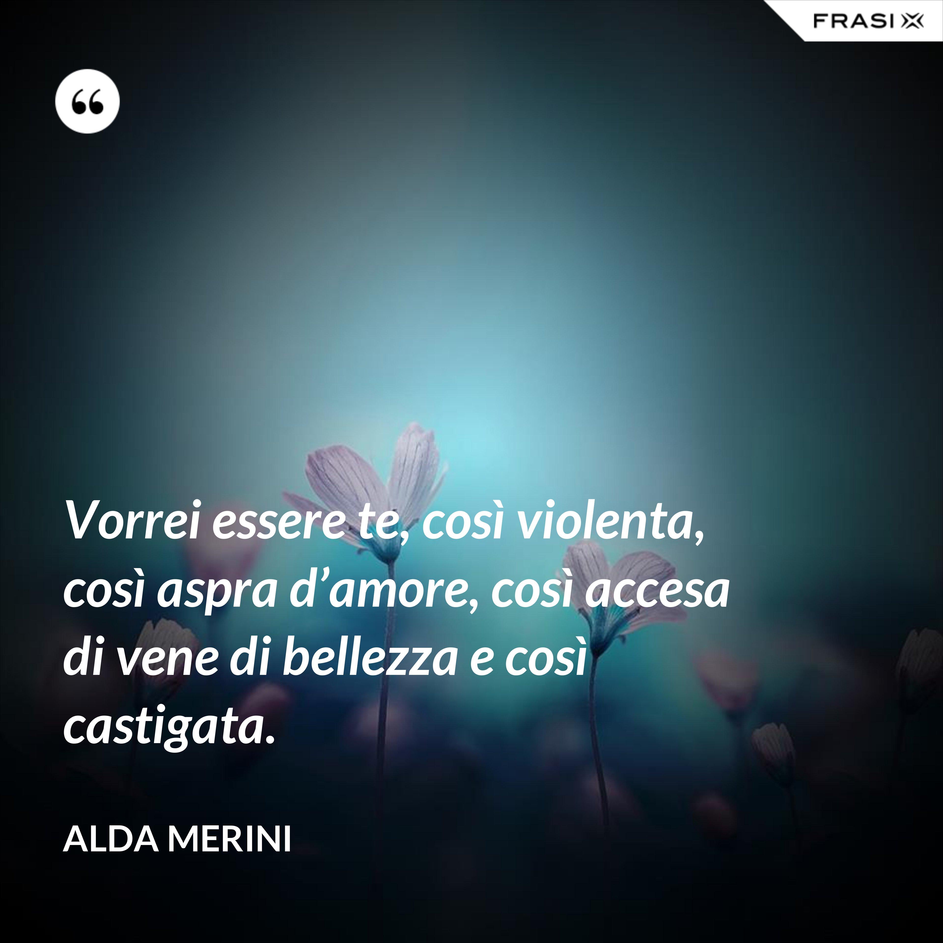 Vorrei essere te, così violenta, così aspra d'amore, così accesa di vene di bellezza e così castigata. - Alda Merini