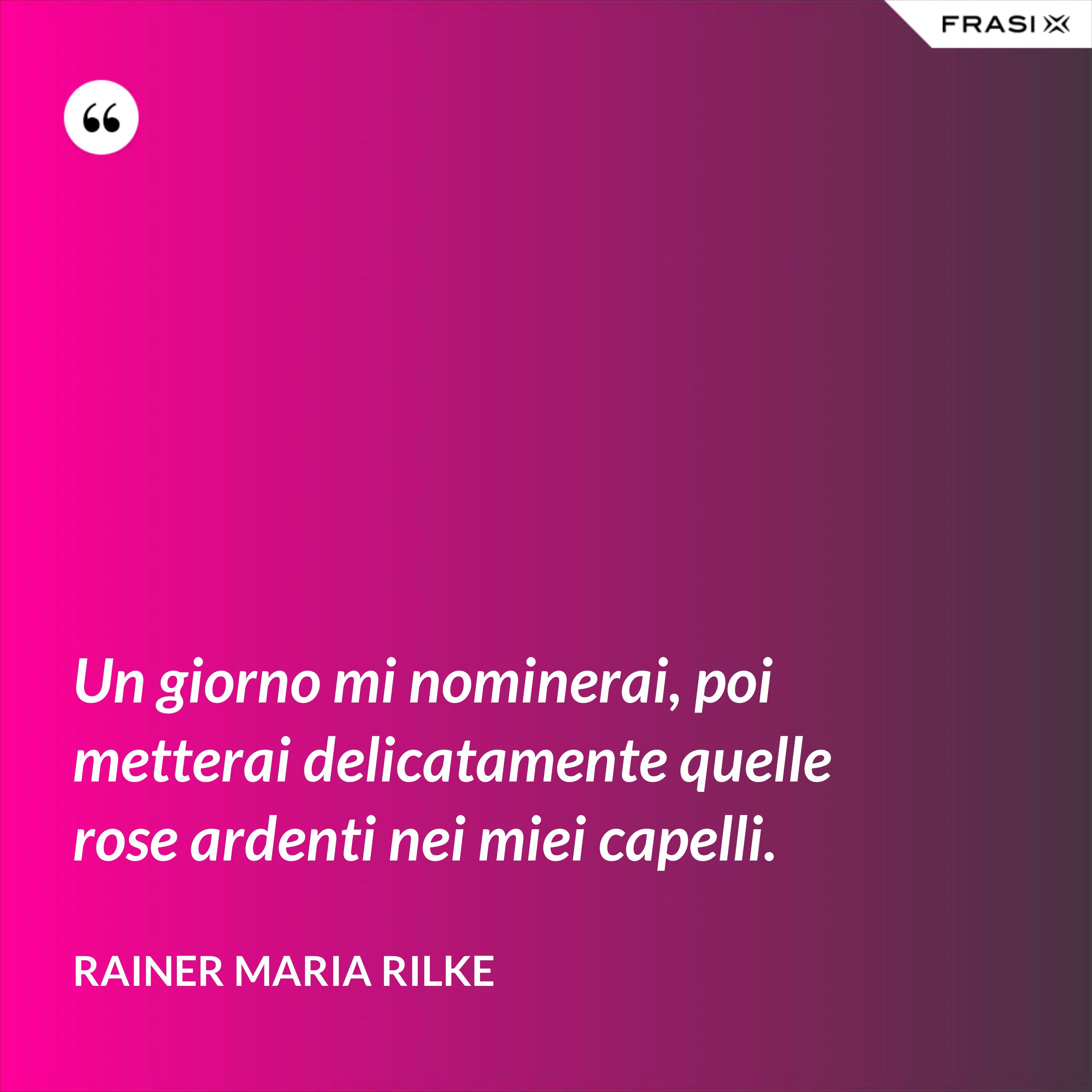 Un giorno mi nominerai, poi metterai delicatamente quelle rose ardenti nei miei capelli. - Rainer Maria Rilke