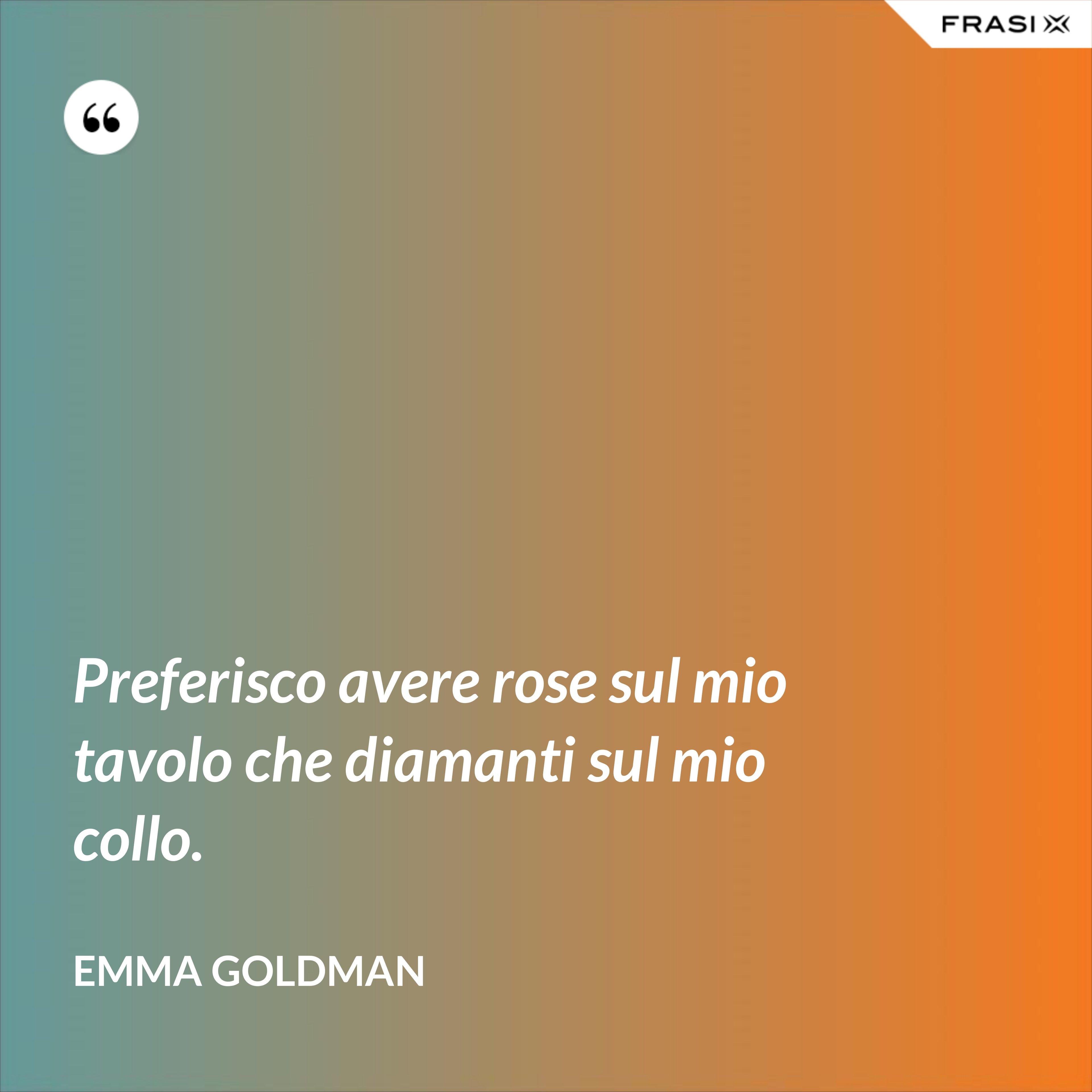 Preferisco avere rose sul mio tavolo che diamanti sul mio collo. - Emma Goldman
