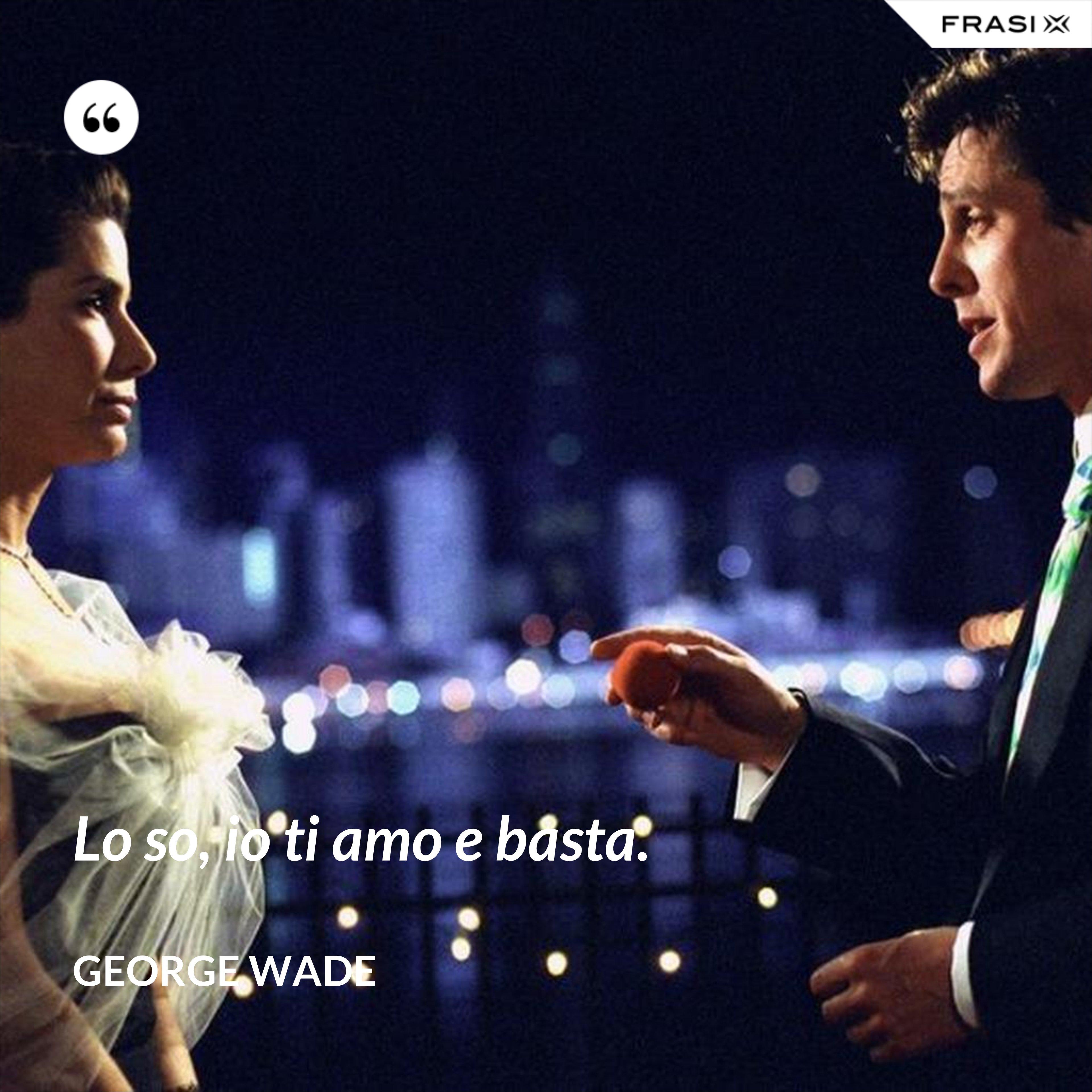 Lo so, io ti amo e basta. - George Wade