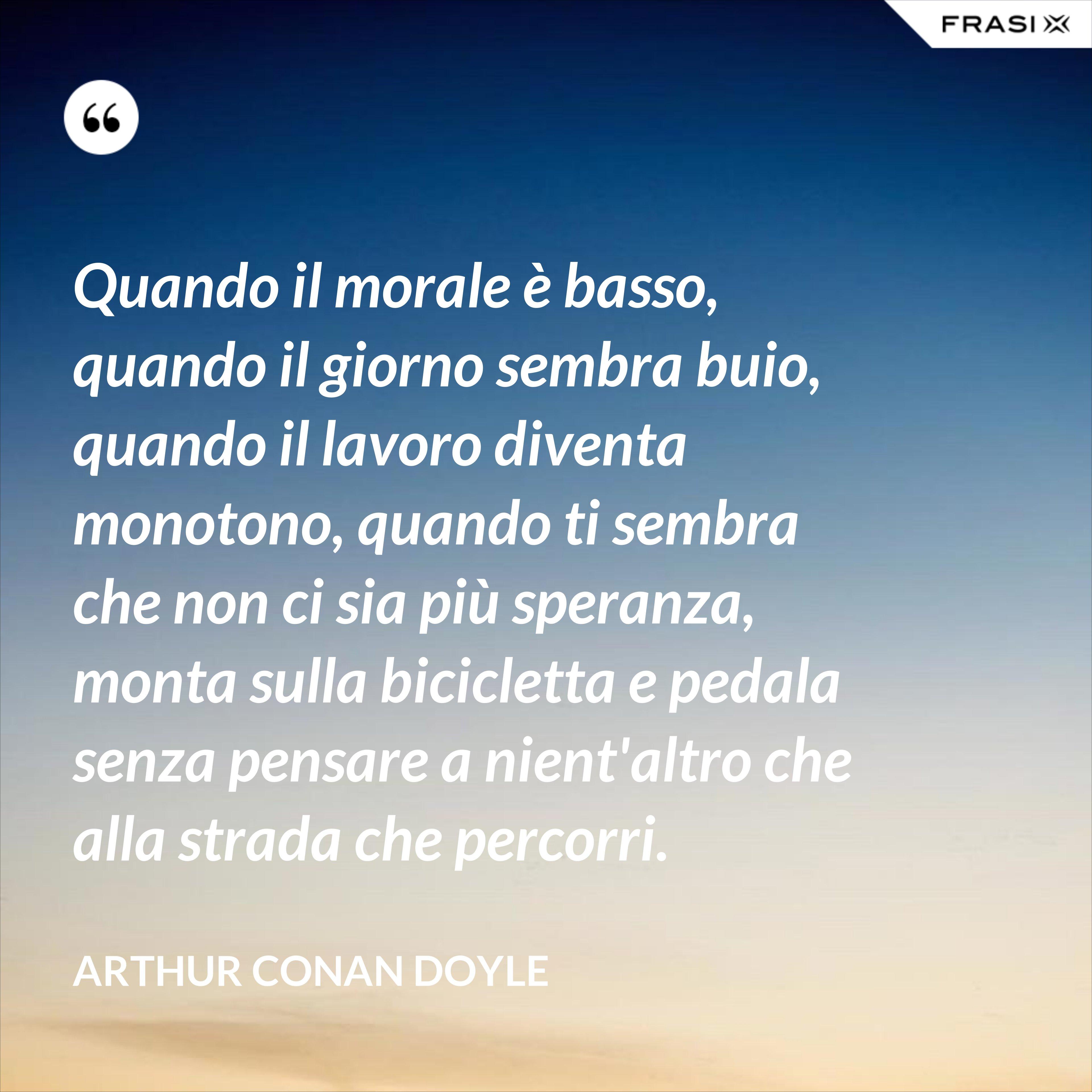 Quando il morale è basso, quando il giorno sembra buio, quando il lavoro diventa monotono, quando ti sembra che non ci sia più speranza, monta sulla bicicletta e pedala senza pensare a nient'altro che alla strada che percorri. - Arthur Conan Doyle