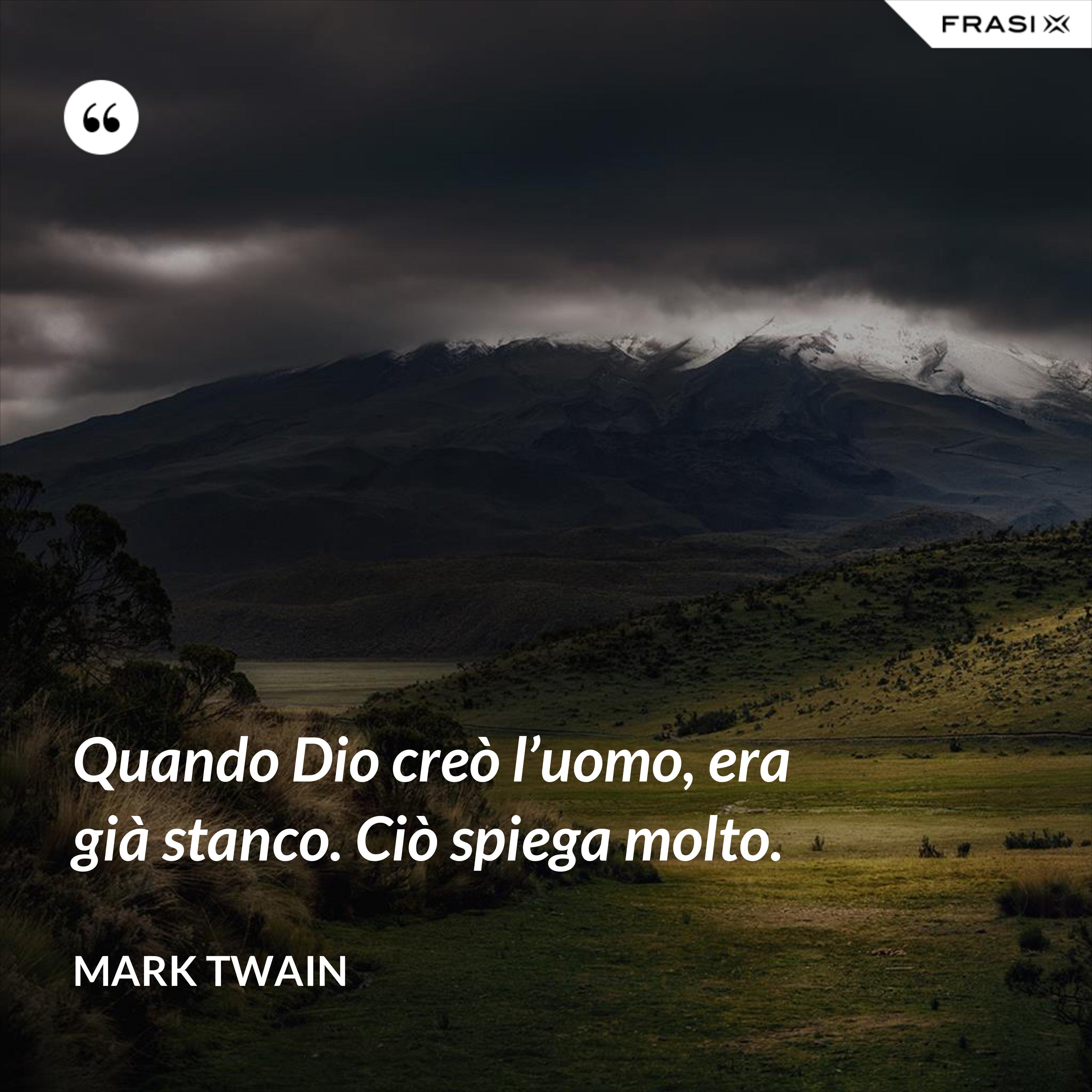 Quando Dio creò l'uomo, era già stanco. Ciò spiega molto. - Mark Twain