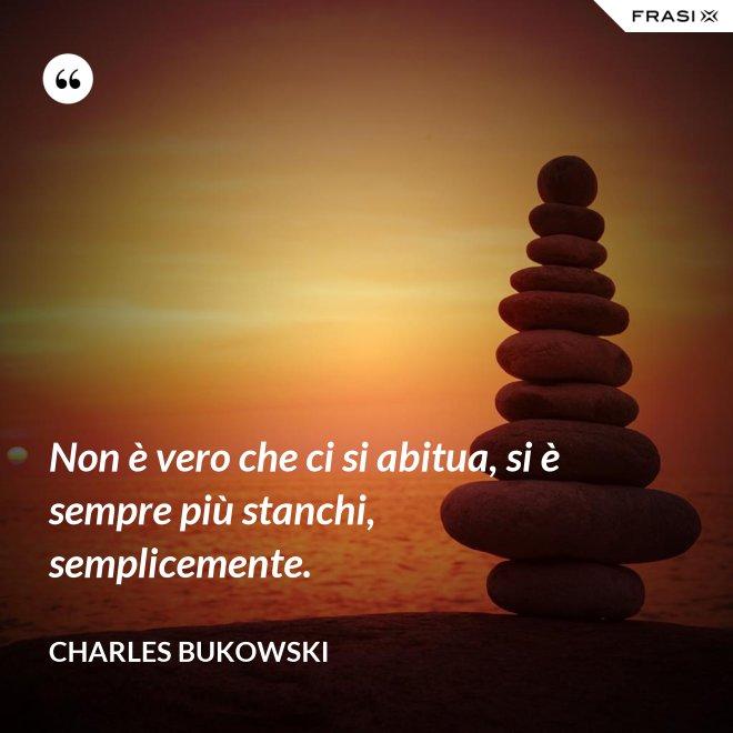 Non è vero che ci si abitua, si è sempre più stanchi, semplicemente. - Charles Bukowski