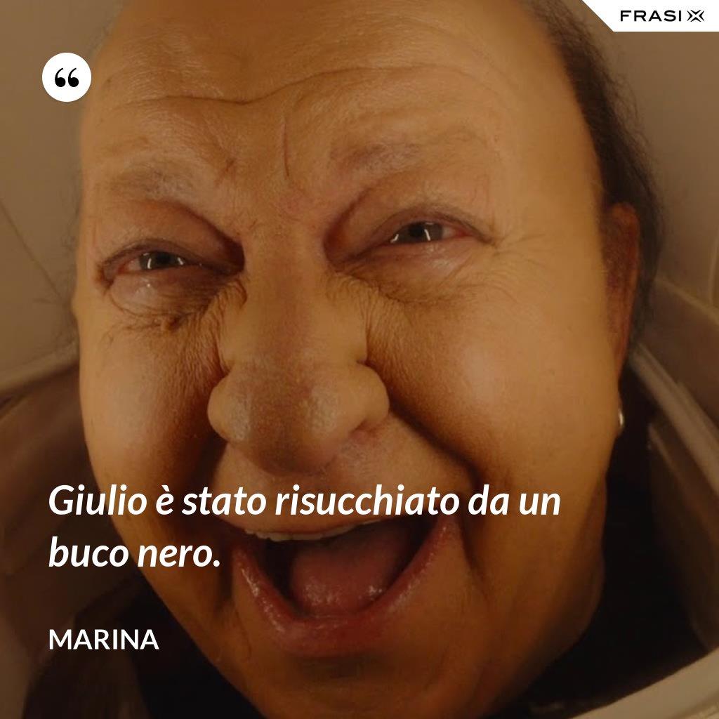 Giulio è stato risucchiato da un buco nero. - Marina
