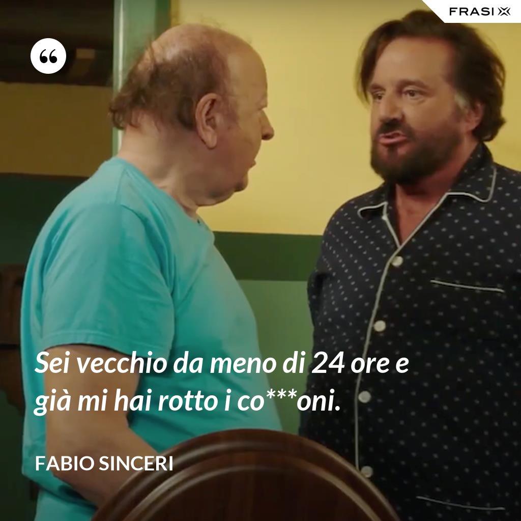 Sei vecchio da meno di 24 ore e già mi hai rotto i co***oni. - Fabio Sinceri