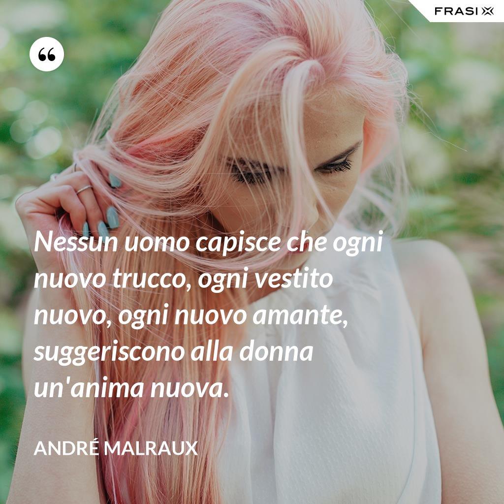 Nessun uomo capisce che ogni nuovo trucco, ogni vestito nuovo, ogni nuovo amante, suggeriscono alla donna un'anima nuova. - André Malraux