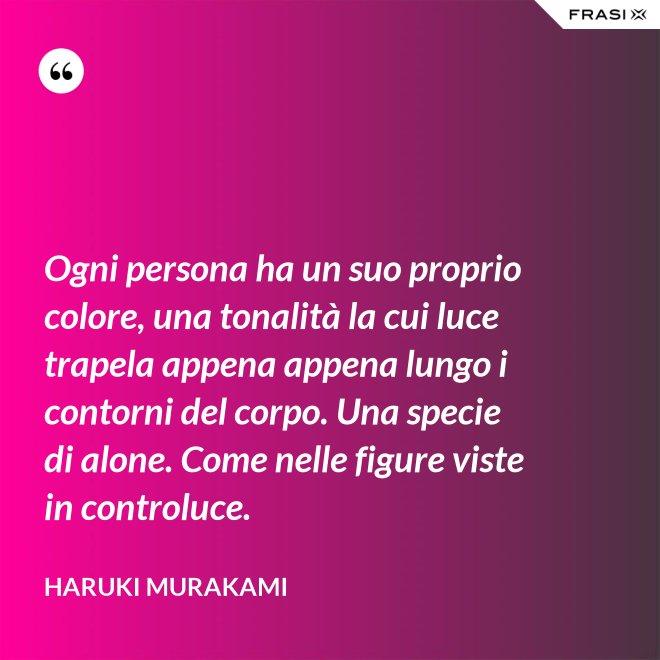 Ogni persona ha un suo proprio colore, una tonalità la cui luce trapela appena appena lungo i contorni del corpo. Una specie di alone. Come nelle figure viste in controluce. - Haruki Murakami