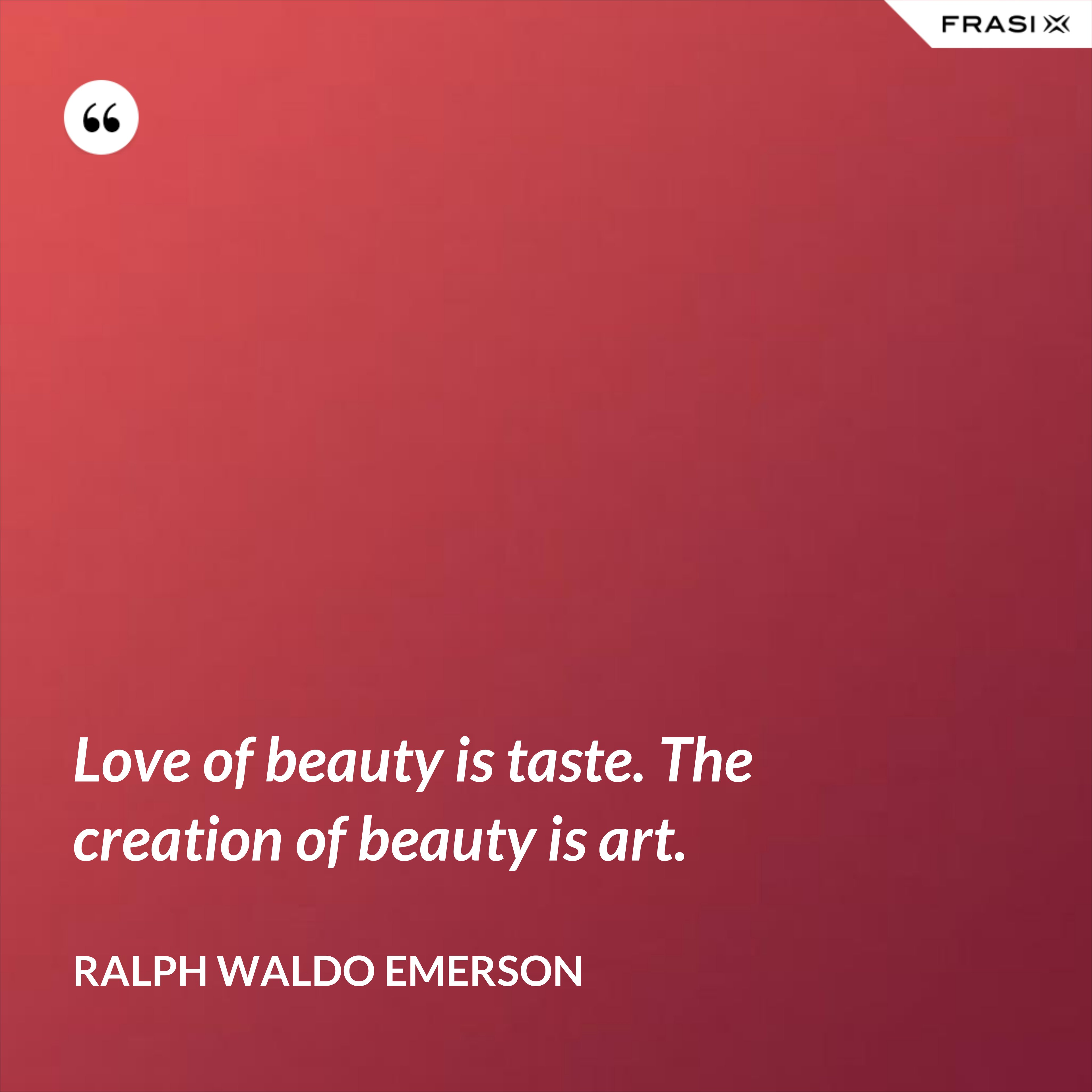 Love of beauty is taste. The creation of beauty is art. - Ralph Waldo Emerson