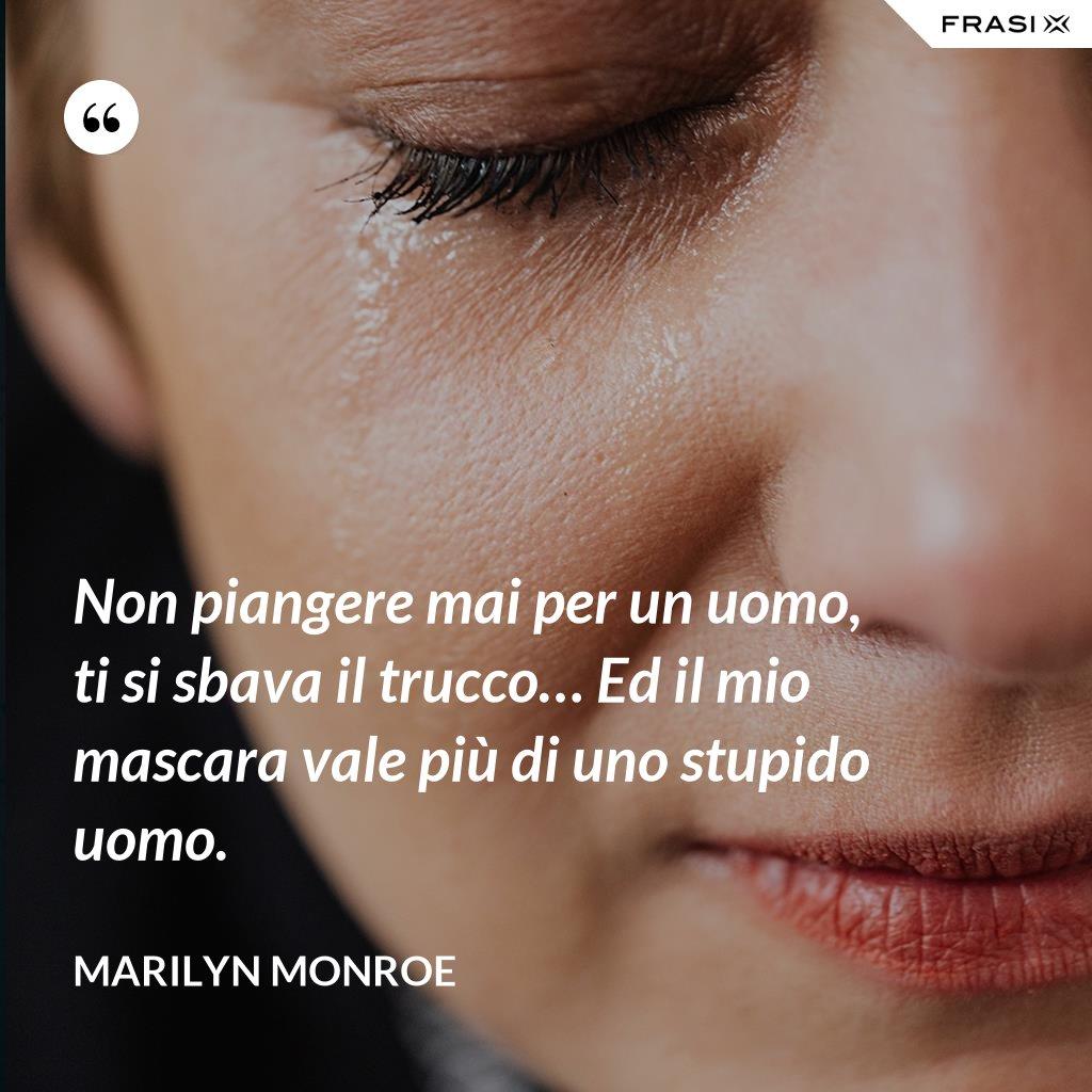 Non piangere mai per un uomo, ti si sbava il trucco… Ed il mio mascara vale più di uno stupido uomo. - Marilyn Monroe