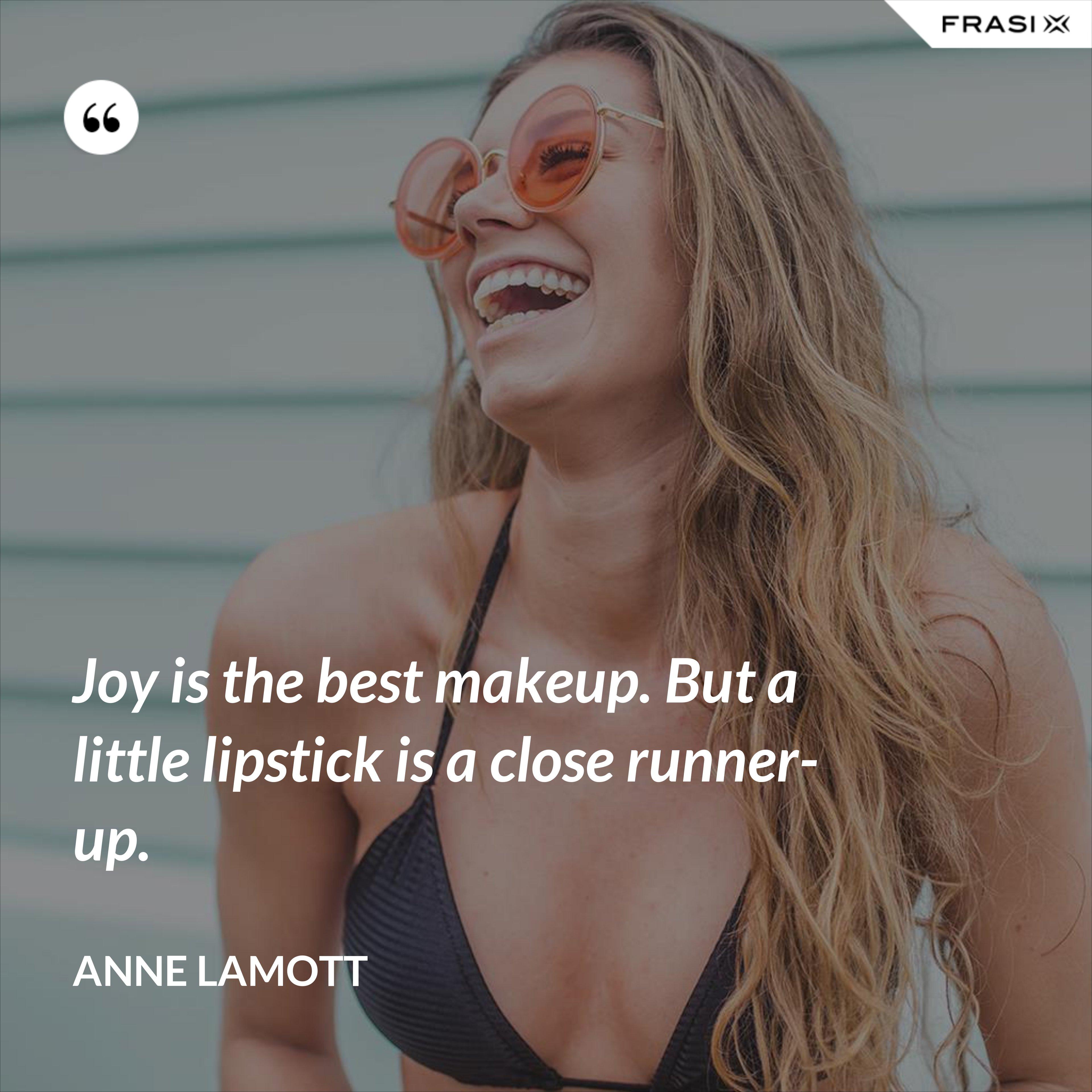 Joy is the best makeup. But a little lipstick is a close runner-up. - Anne Lamott