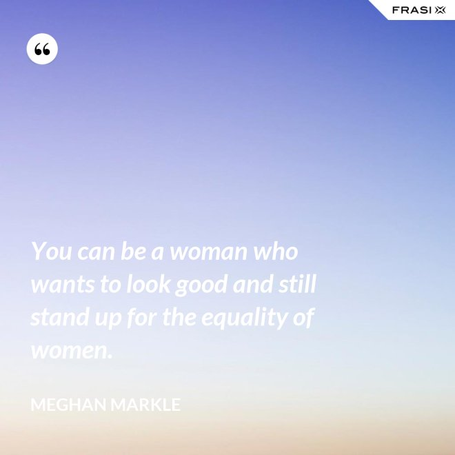 You can be a woman who wants to look good and still stand up for the equality of women. - Meghan Markle