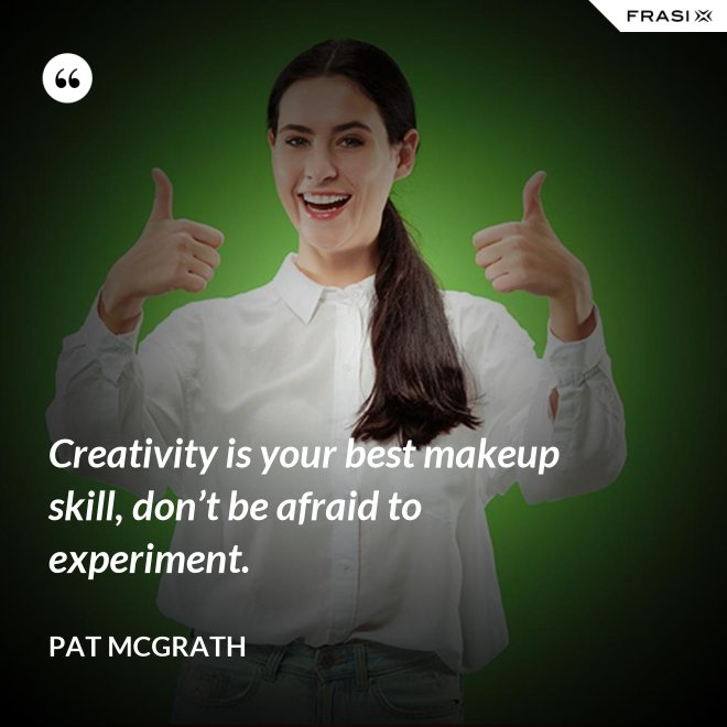 Creativity is your best makeup skill, don't be afraid to experiment. - Pat McGrath