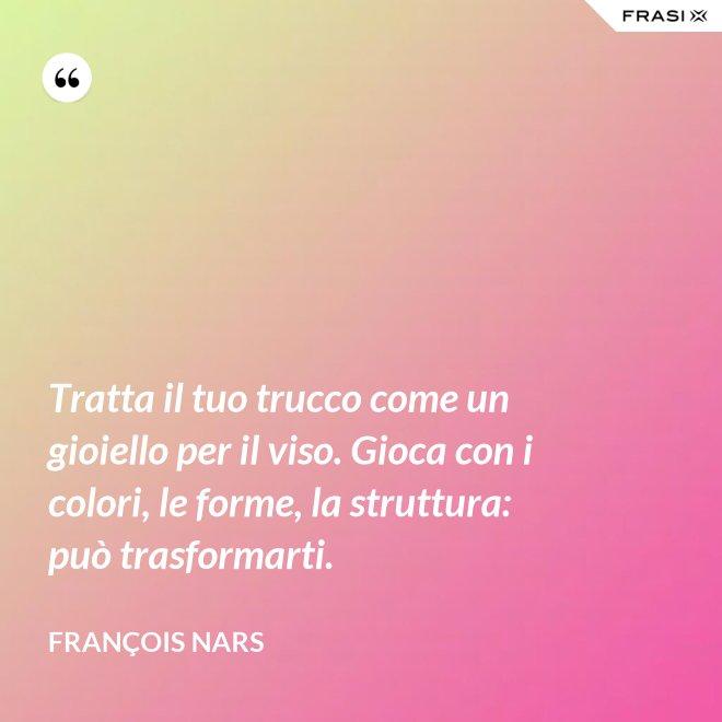 Tratta il tuo trucco come un gioiello per il viso. Gioca con i colori, le forme, la struttura: può trasformarti. - François Nars