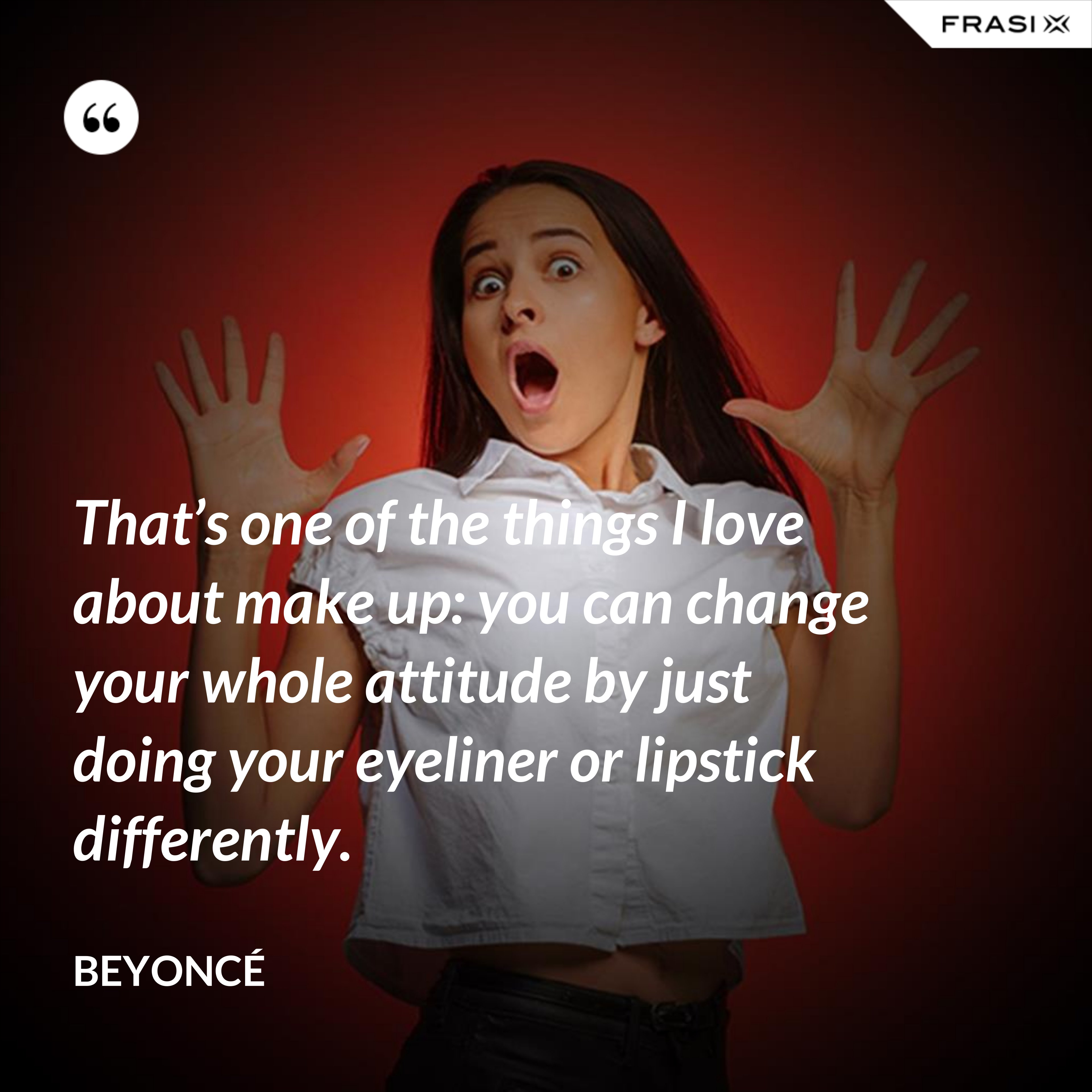 That's one of the things I love about make up: you can change your whole attitude by just doing your eyeliner or lipstick differently. - Beyoncé