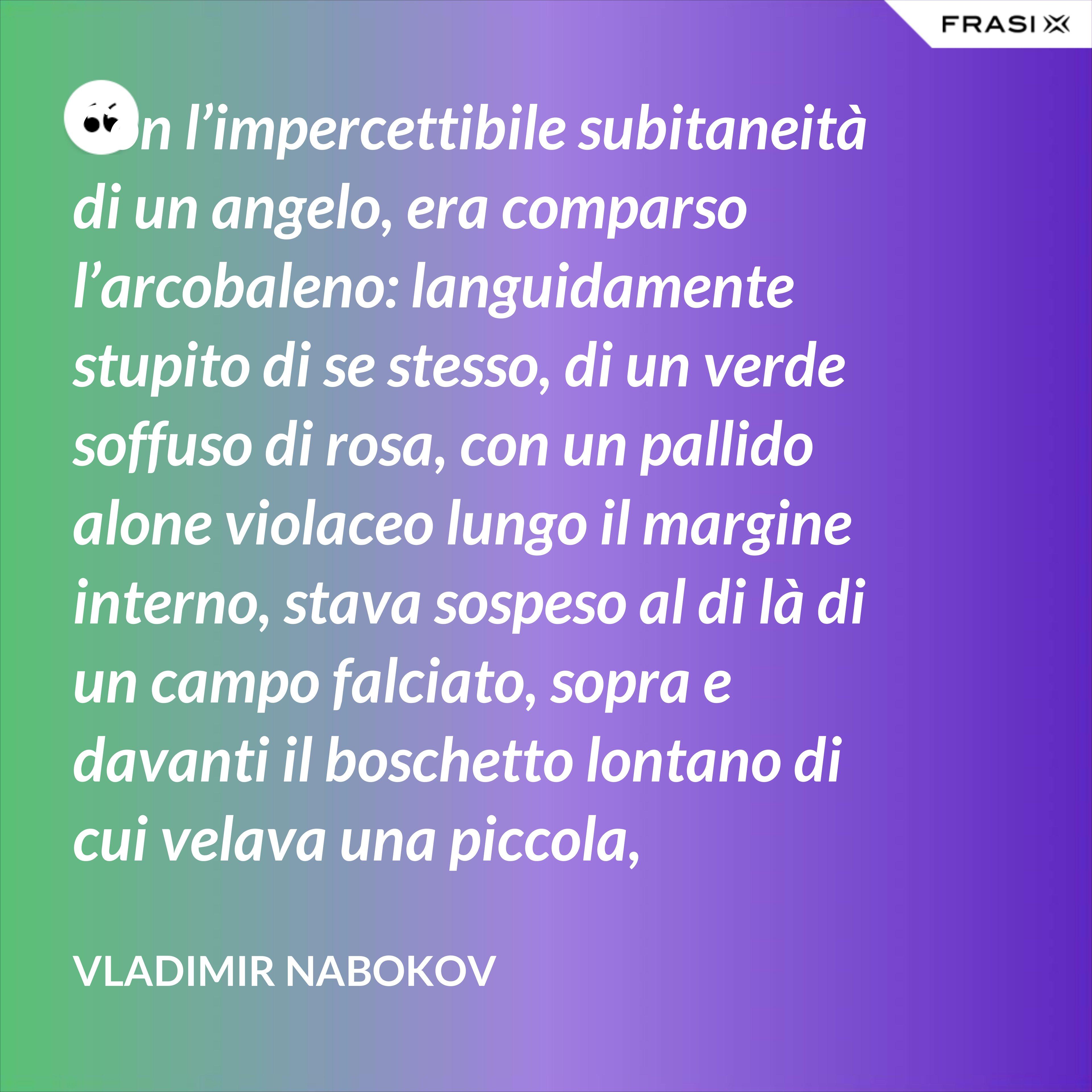 Con l'impercettibile subitaneità di un angelo, era comparso l'arcobaleno: languidamente stupito di se stesso, di un verde soffuso di rosa, con un pallido alone violaceo lungo il margine interno, stava sospeso al di là di un campo falciato, sopra e davanti il boschetto lontano di cui velava una piccola, tremante porzione. - Vladimir Nabokov