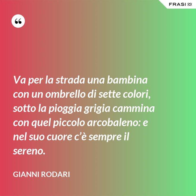 Va per la strada una bambina con un ombrello di sette colori, sotto la pioggia grigia cammina con quel piccolo arcobaleno: e nel suo cuore c'è sempre il sereno. - Gianni Rodari