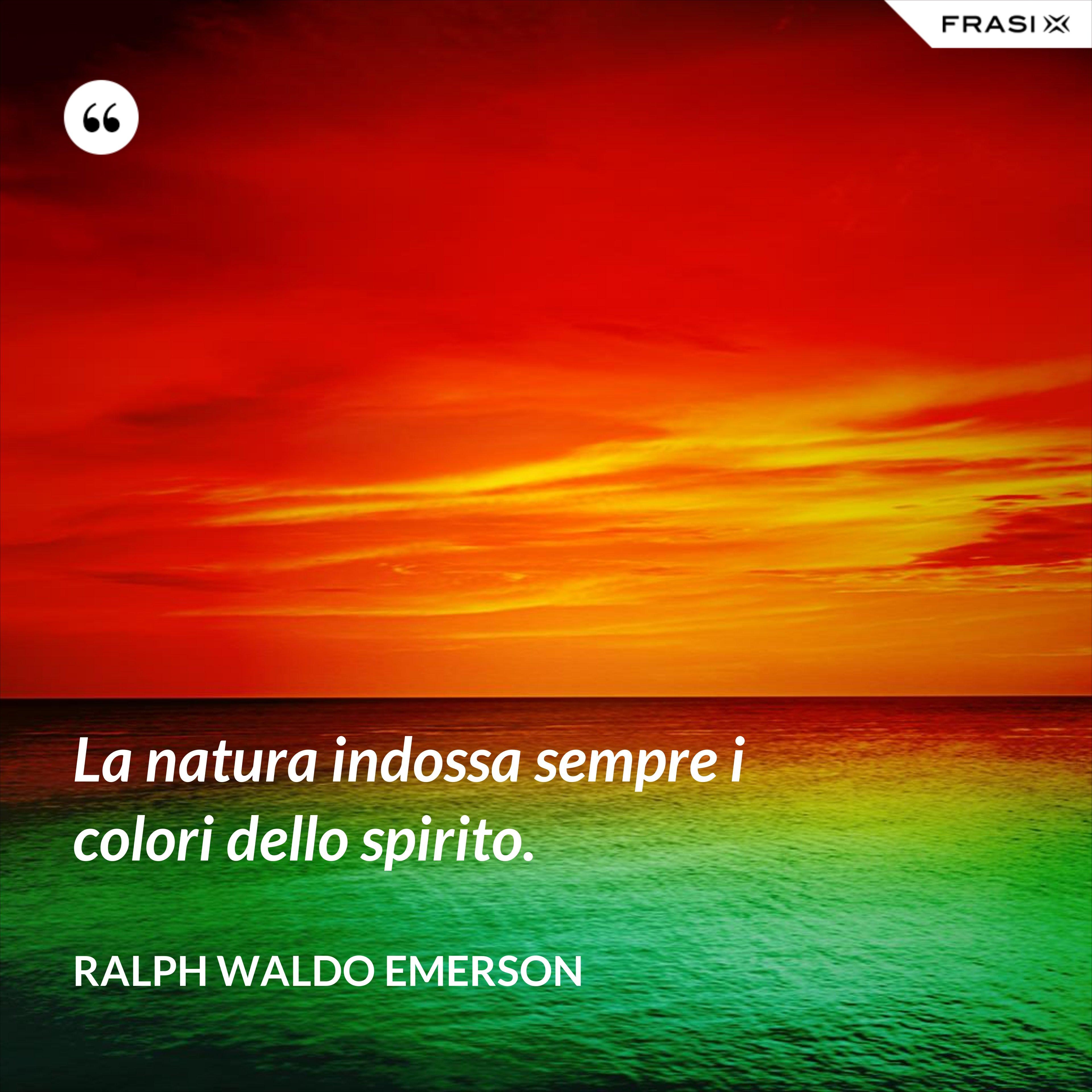 La natura indossa sempre i colori dello spirito. - Ralph Waldo Emerson