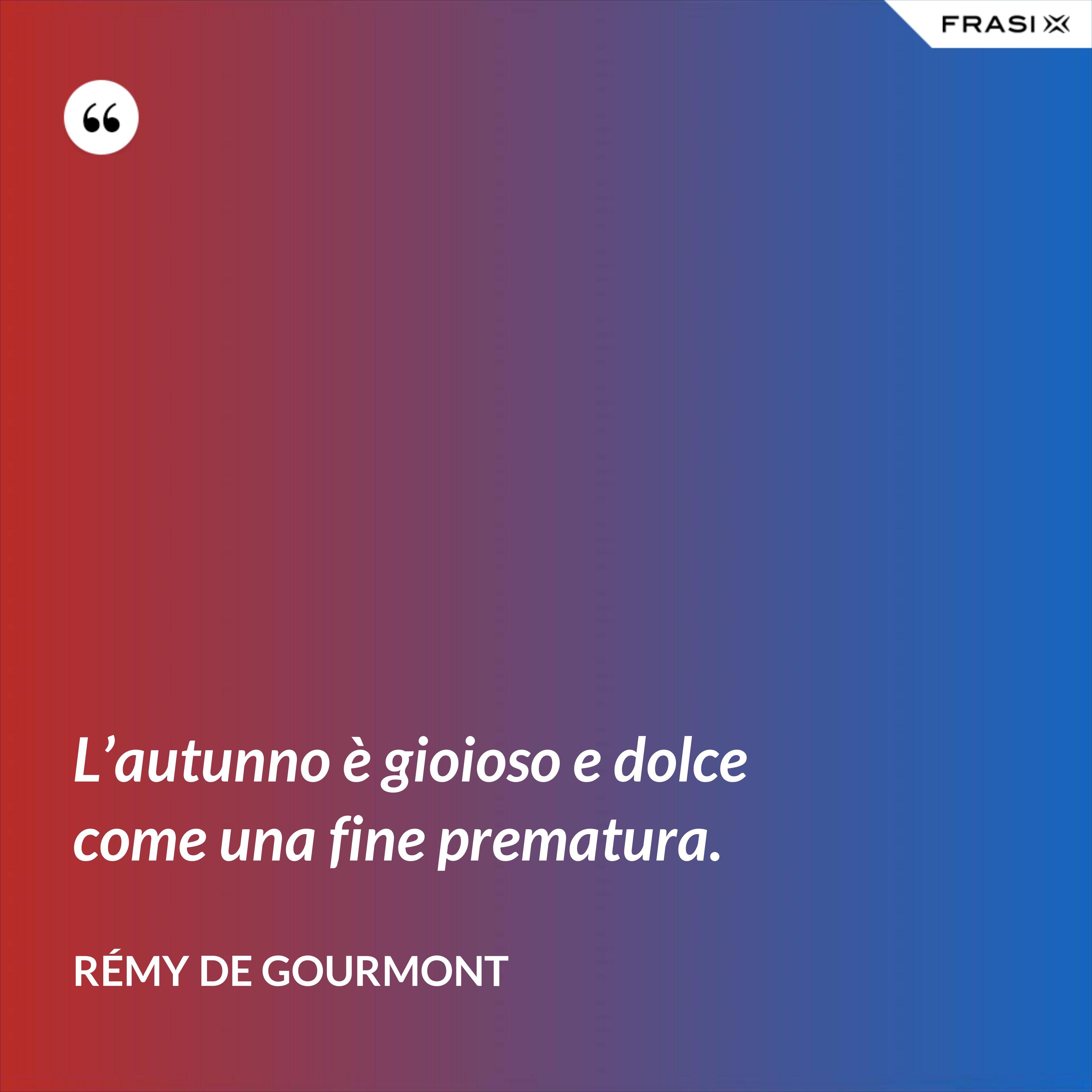 L'autunno è gioioso e dolce come una fine prematura. - Rémy de Gourmont