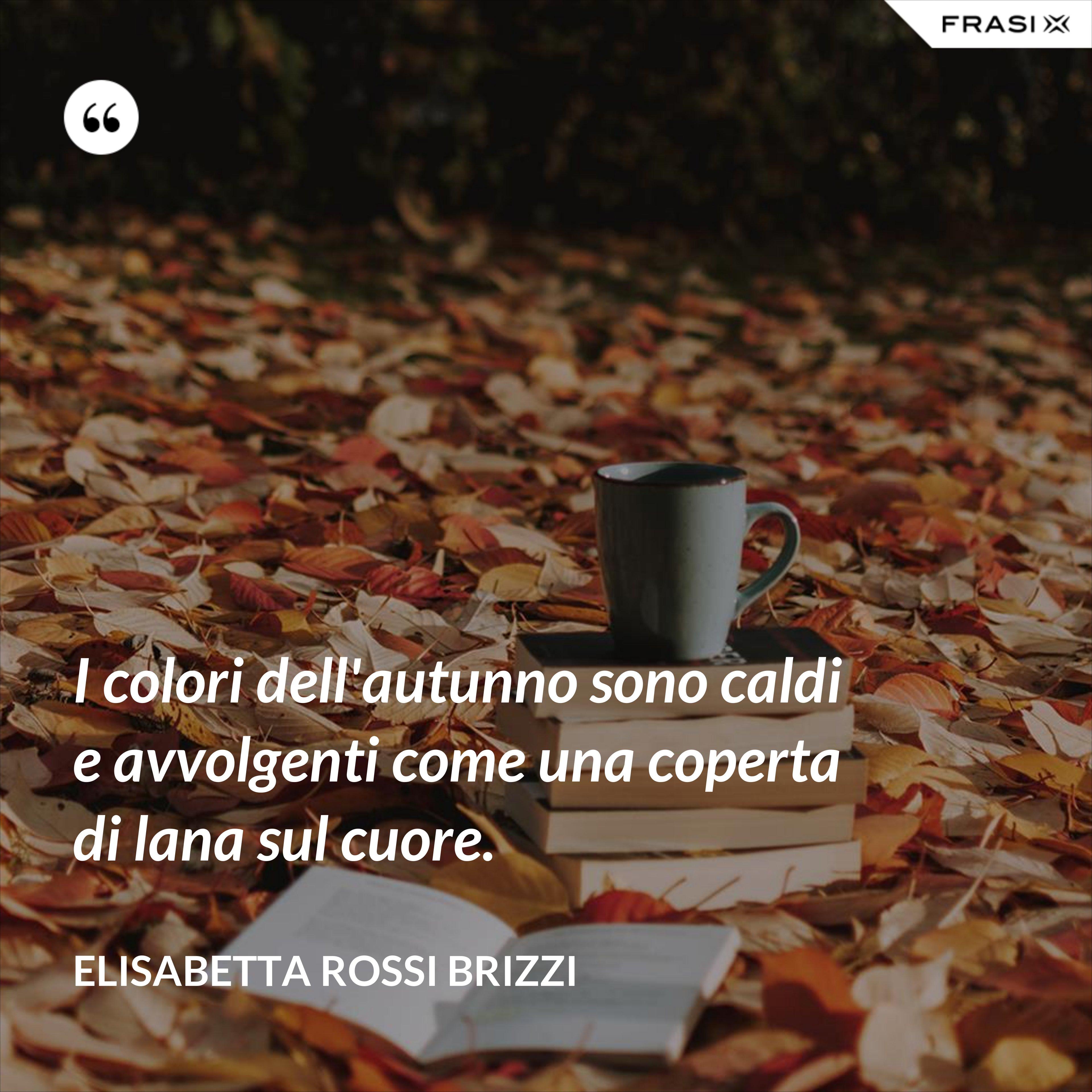 I colori dell'autunno sono caldi e avvolgenti come una coperta di lana sul cuore. - Elisabetta Rossi Brizzi