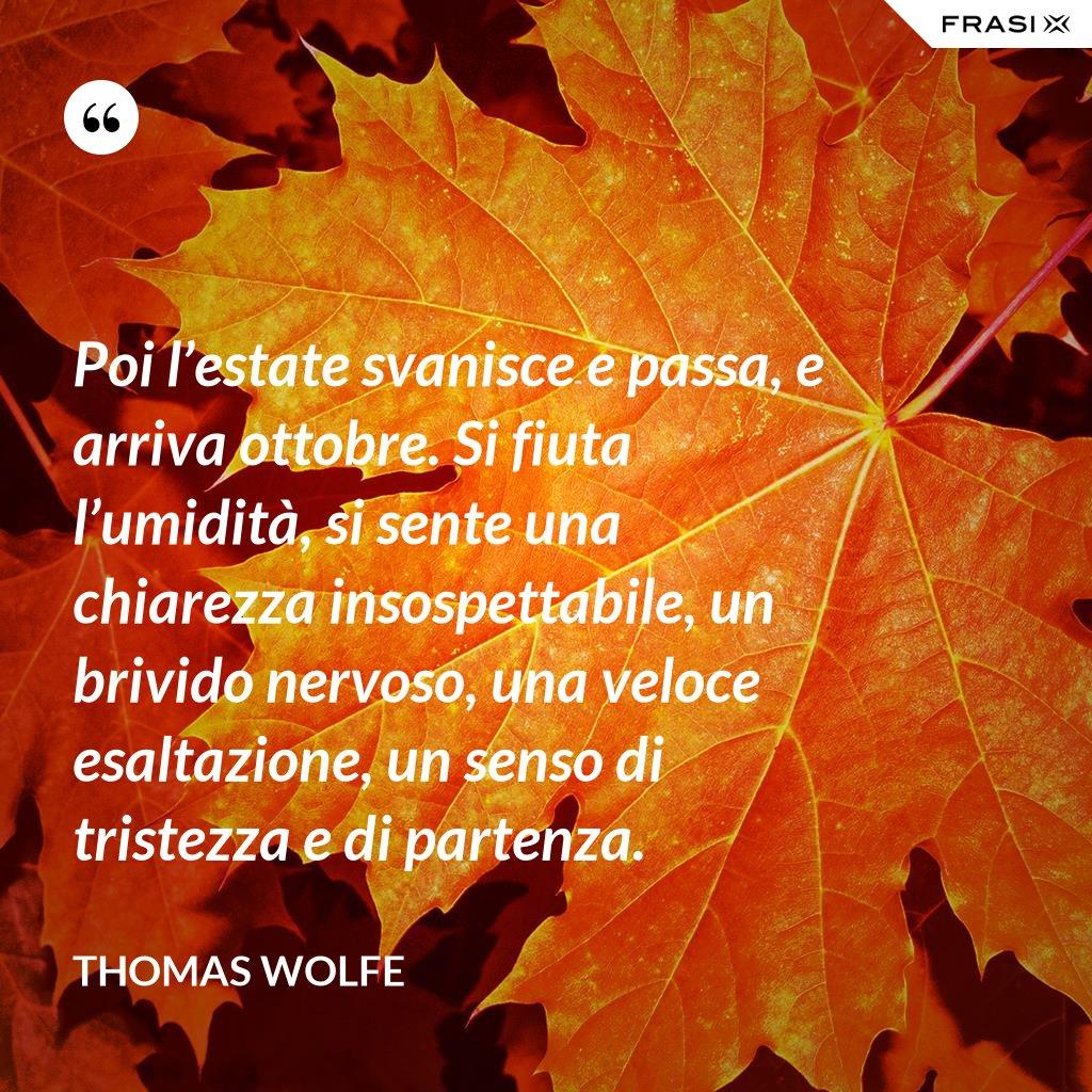 Poi l'estate svanisce e passa, e arriva ottobre. Si fiuta l'umidità, si sente una chiarezza insospettabile, un brivido nervoso, una veloce esaltazione, un senso di tristezza e di partenza. - Thomas Wolfe