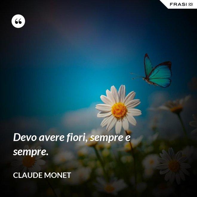 Devo avere fiori, sempre e sempre. - Claude Monet