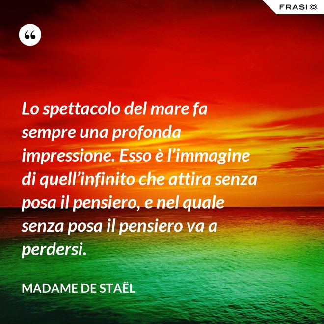 Lo spettacolo del mare fa sempre una profonda impressione. Esso è l'immagine di quell'infinito che attira senza posa il pensiero, e nel quale senza posa il pensiero va a perdersi. - Madame de Staël