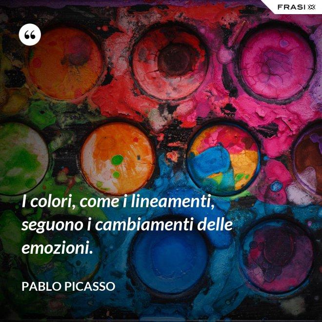 I colori, come i lineamenti, seguono i cambiamenti delle emozioni. - Pablo Picasso
