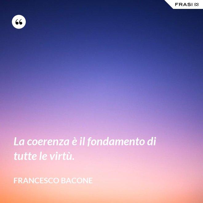 La coerenza è il fondamento di tutte le virtù. - Francesco Bacone