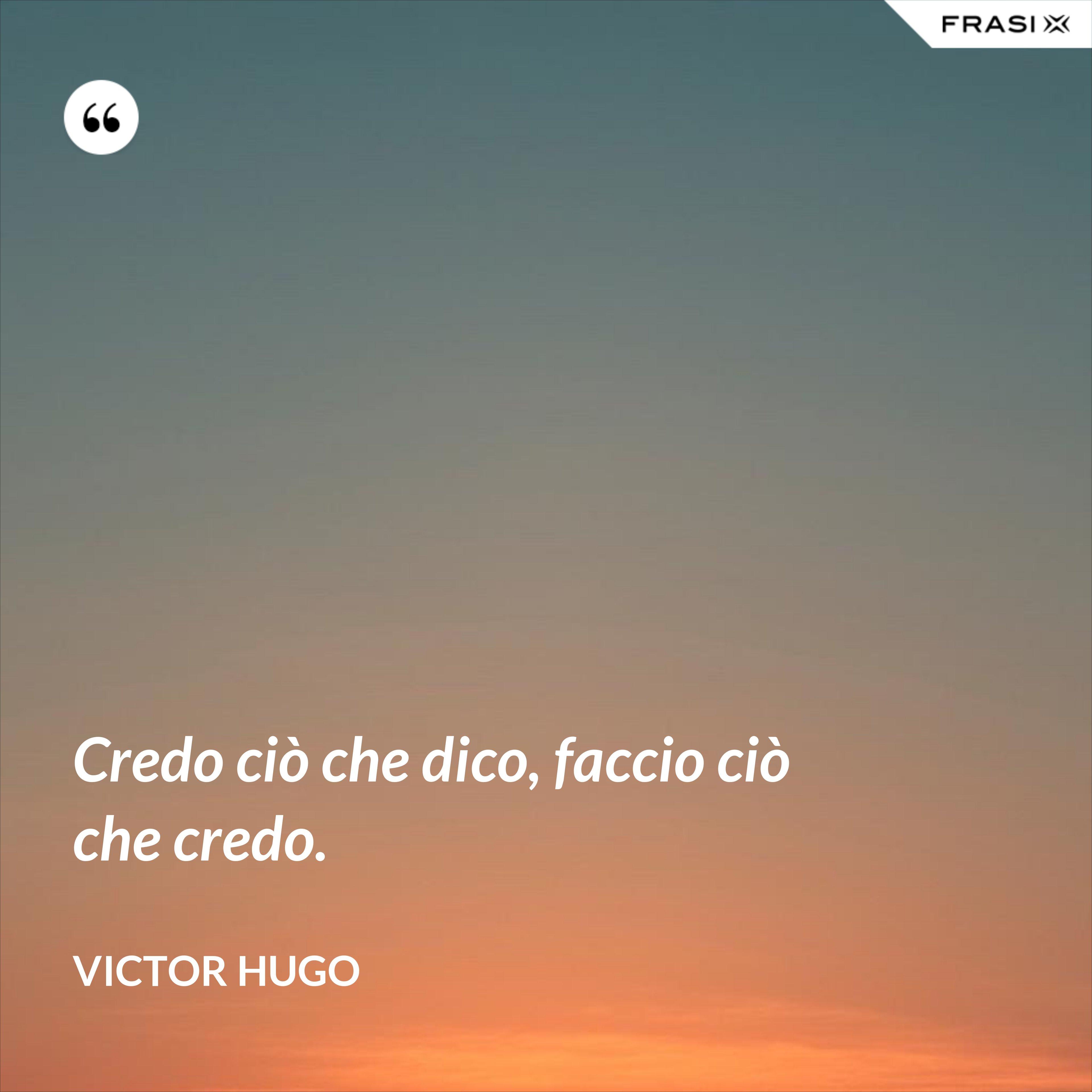 Credo ciò che dico, faccio ciò che credo. - Victor Hugo