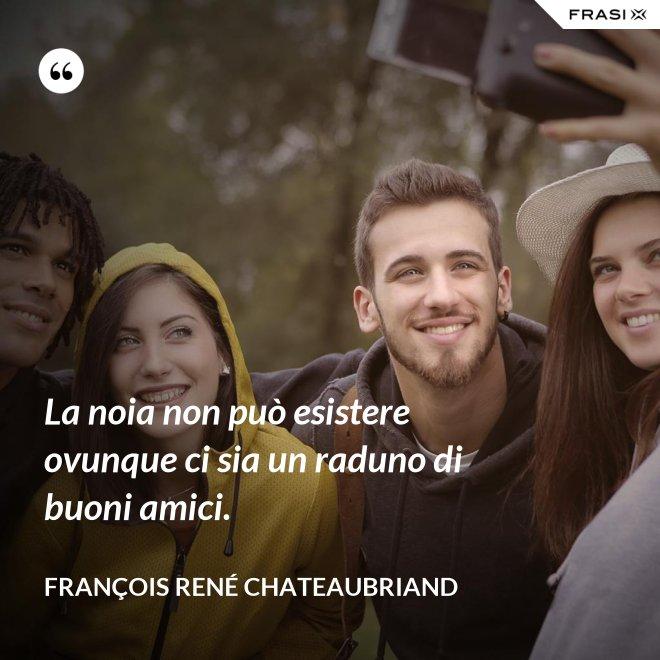La noia non può esistere ovunque ci sia un raduno di buoni amici. - François René Chateaubriand