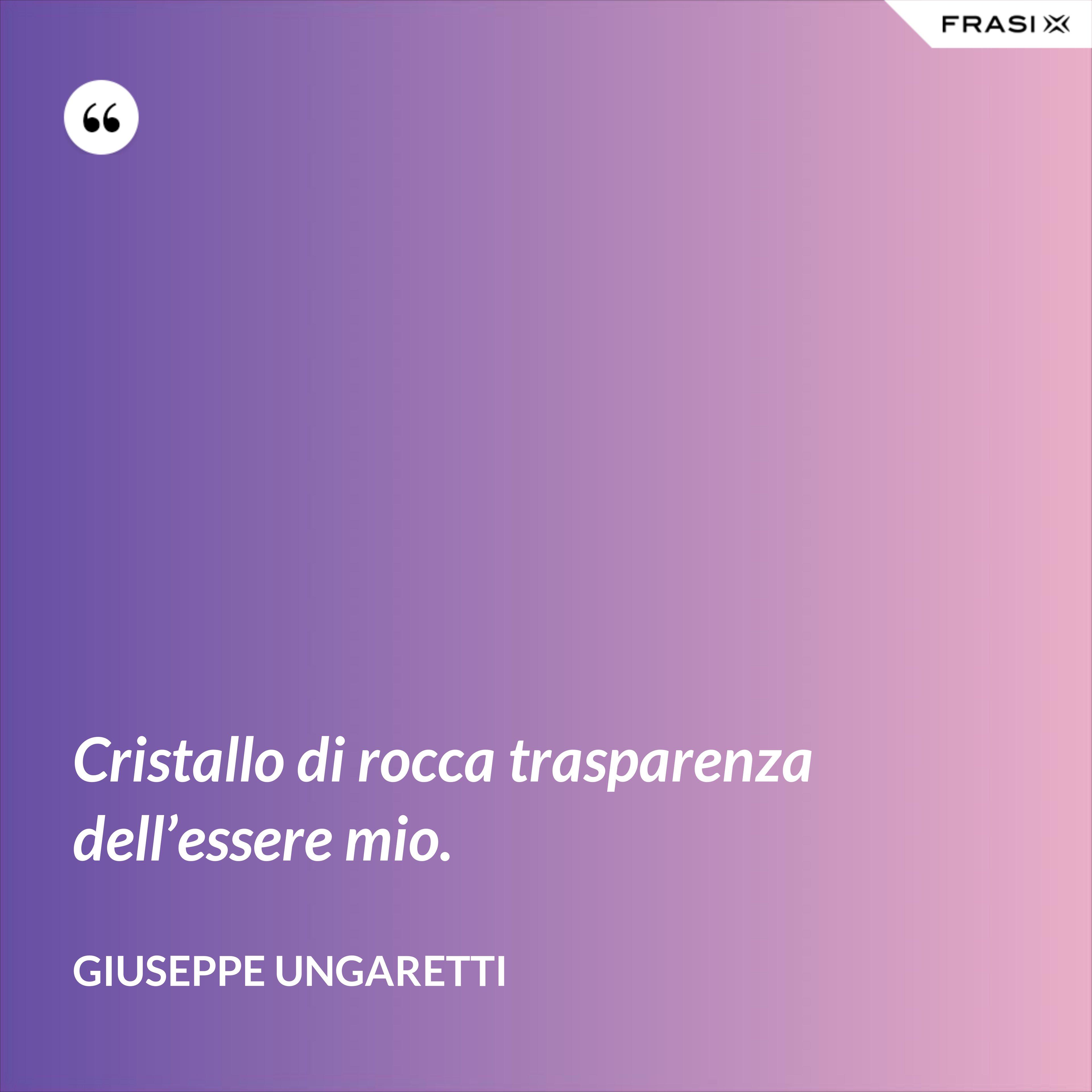 Cristallo di rocca trasparenza dell'essere mio. - Giuseppe Ungaretti