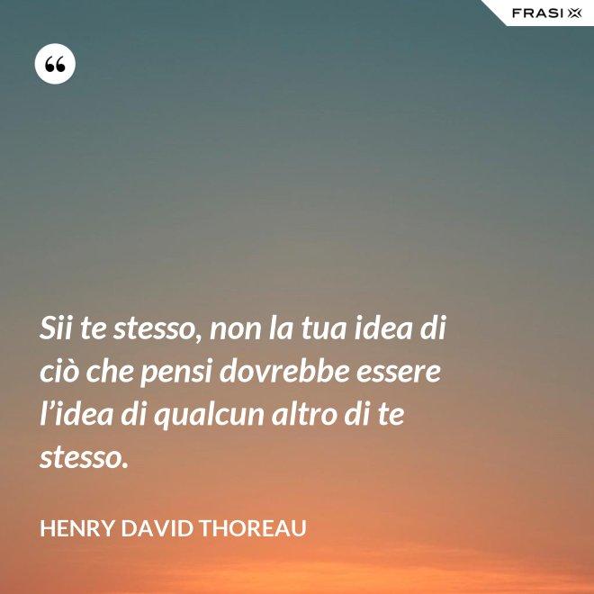 Sii te stesso, non la tua idea di ciò che pensi dovrebbe essere l'idea di qualcun altro di te stesso. - Henry David Thoreau