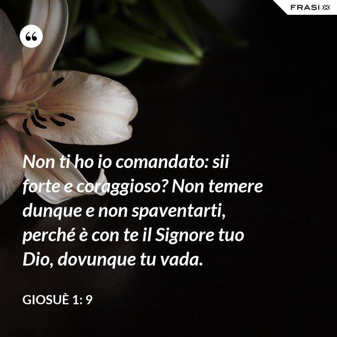 Non ti ho io comandato: sii forte e coraggioso? Non temere dunque e non spaventarti, perché è con te il Signore tuo Dio, dovunque tu vada. - Giosuè 1: 9