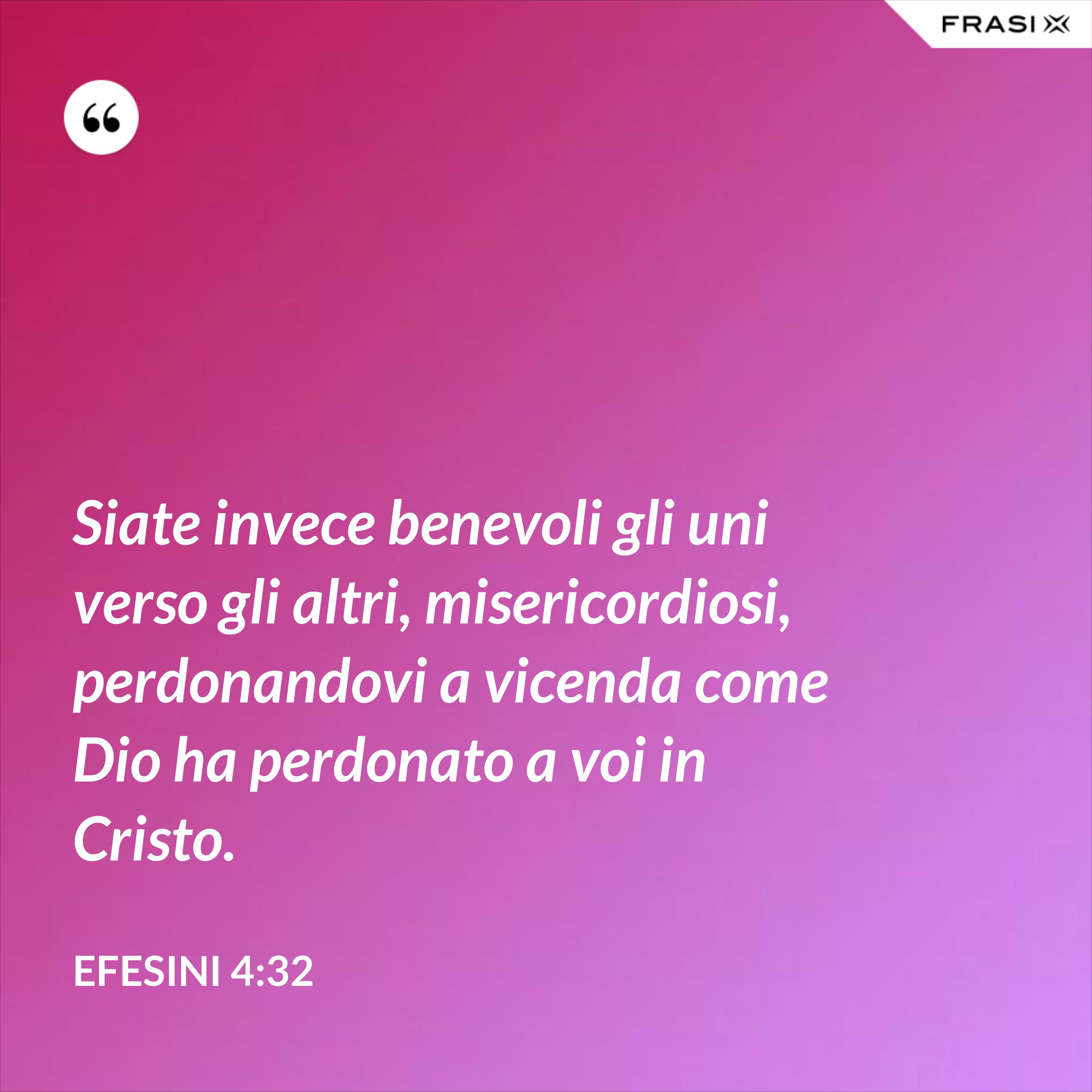 Siate invece benevoli gli uni verso gli altri, misericordiosi, perdonandovi a vicenda come Dio ha perdonato a voi in Cristo. - Efesini 4:32