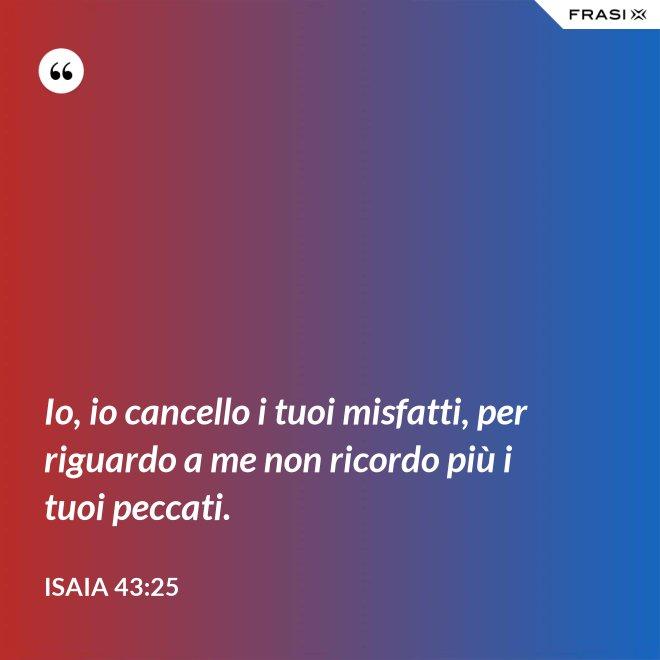 Io, io cancello i tuoi misfatti, per riguardo a me non ricordo più i tuoi peccati. - Isaia 43:25