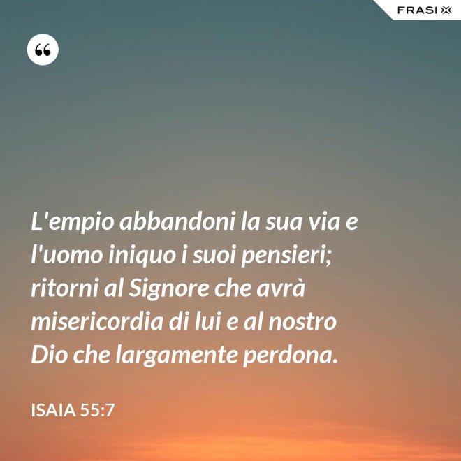 L'empio abbandoni la sua via e l'uomo iniquo i suoi pensieri; ritorni al Signore che avrà misericordia di lui e al nostro Dio che largamente perdona. - Isaia 55:7